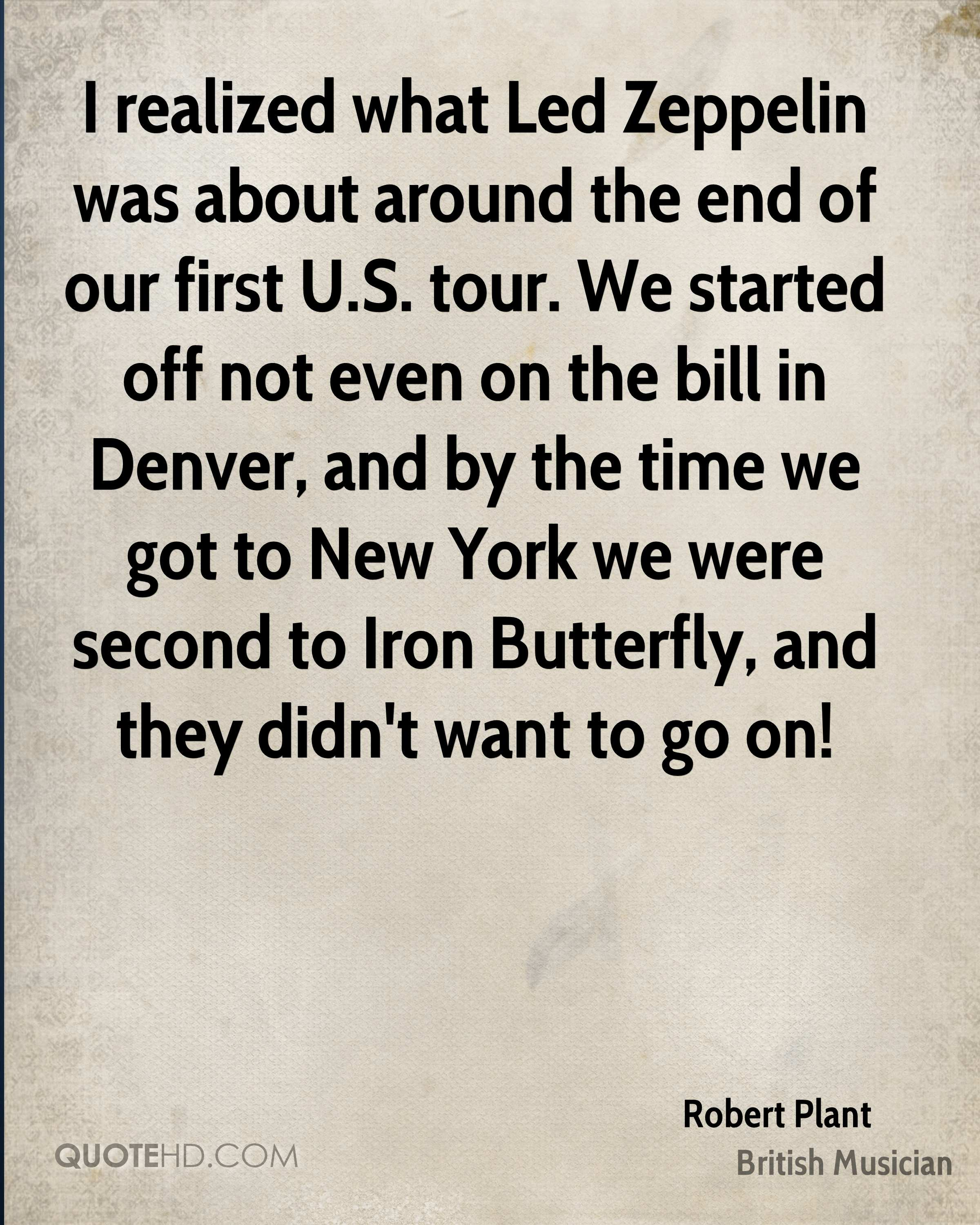 I realized what Led Zeppelin was about around the end of our first U.S. tour. We started off not even on the bill in Denver, and by the time we got to New York we were second to Iron Butterfly, and they didn't want to go on!