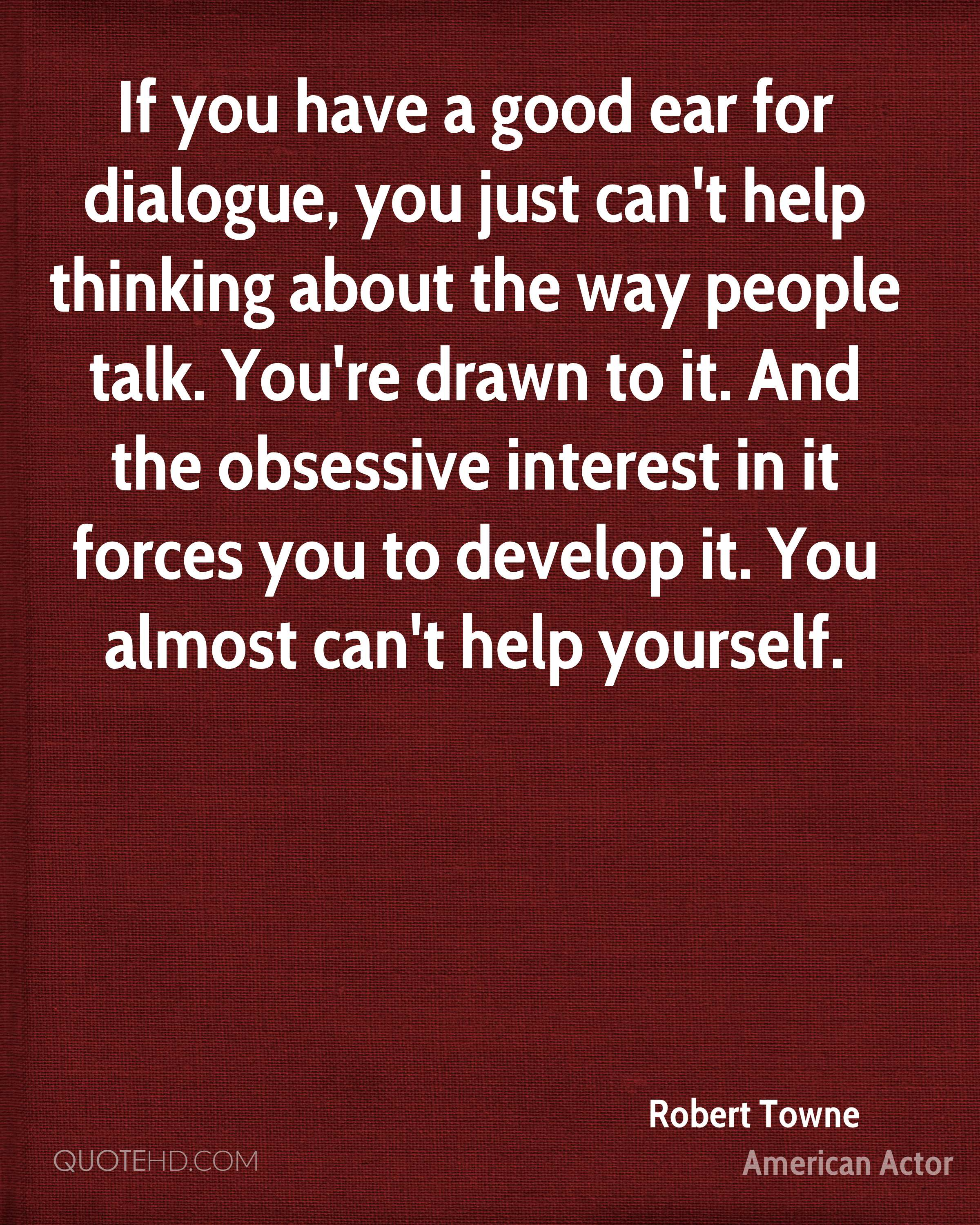 If you have a good ear for dialogue, you just can't help thinking about the way people talk. You're drawn to it. And the obsessive interest in it forces you to develop it. You almost can't help yourself.