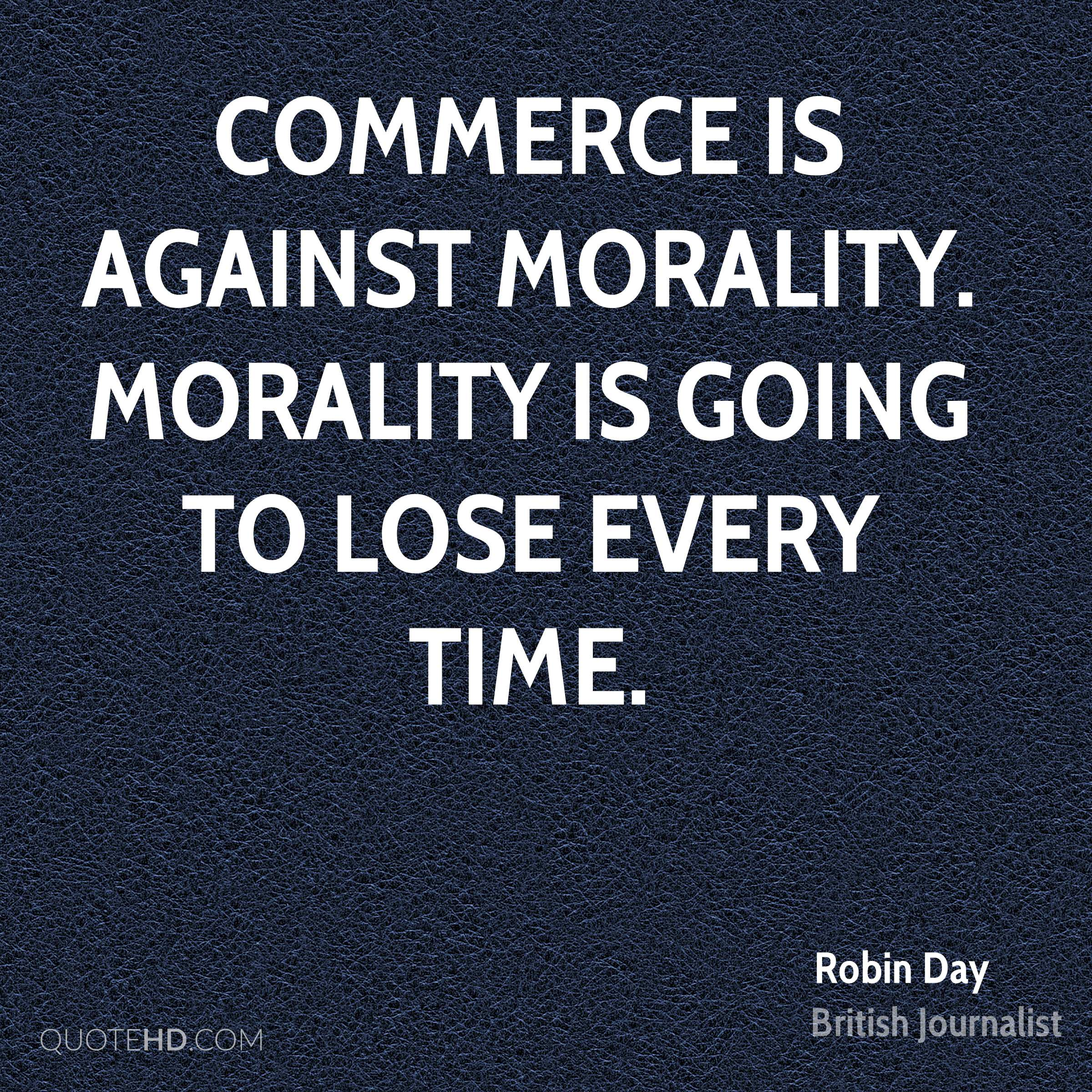 Commerce is against morality. Morality is going to lose every time.