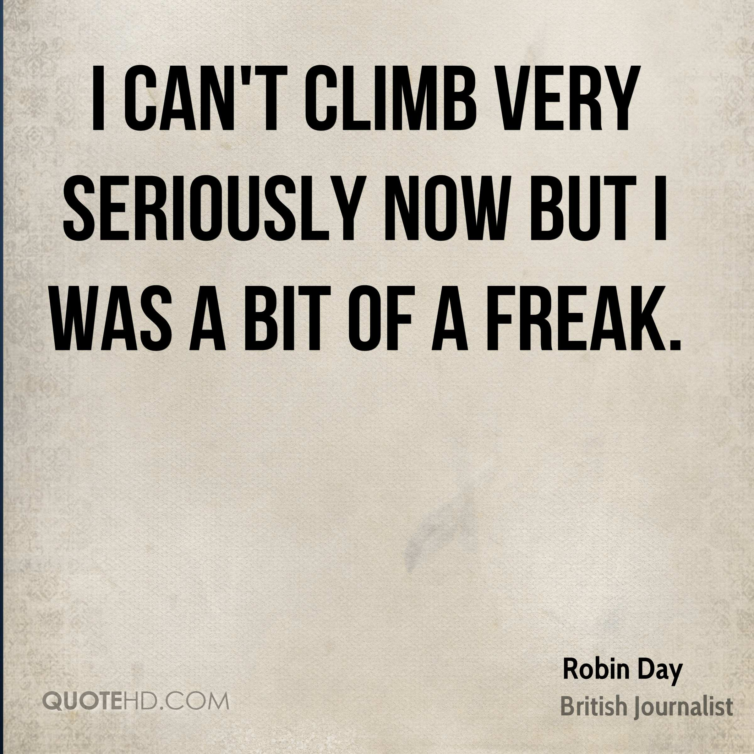 I can't climb very seriously now but I was a bit of a freak.