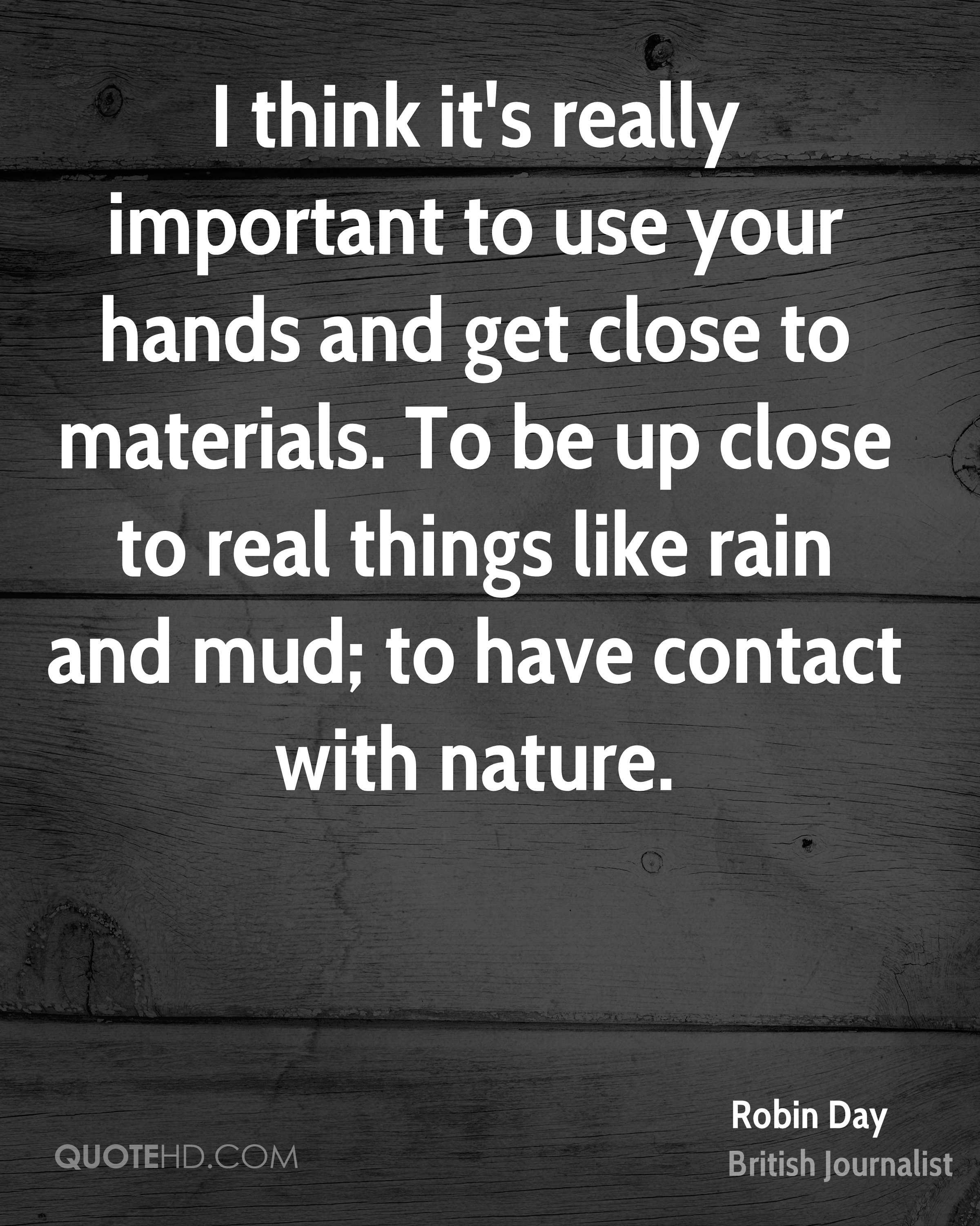 I think it's really important to use your hands and get close to materials. To be up close to real things like rain and mud; to have contact with nature.