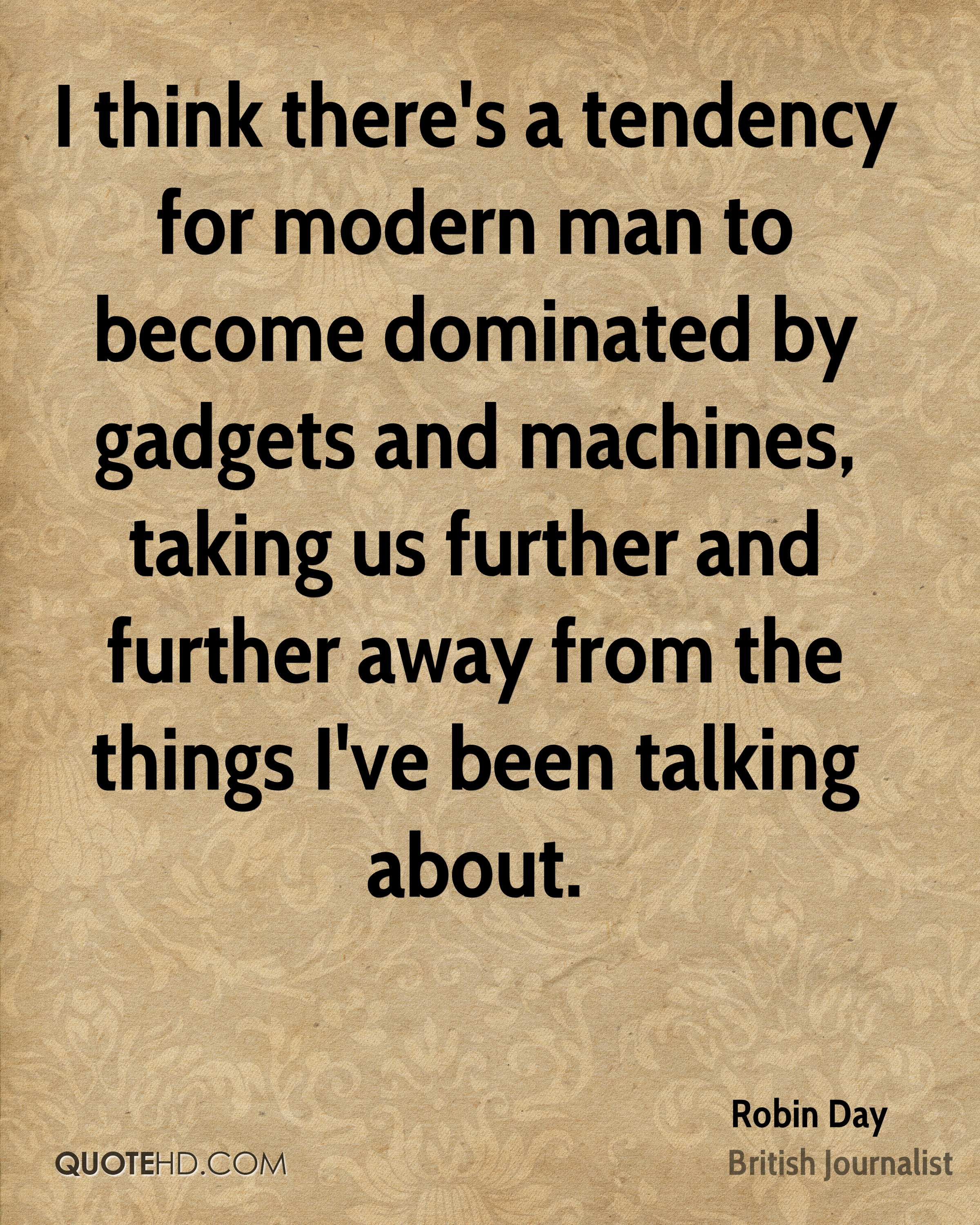I think there's a tendency for modern man to become dominated by gadgets and machines, taking us further and further away from the things I've been talking about.