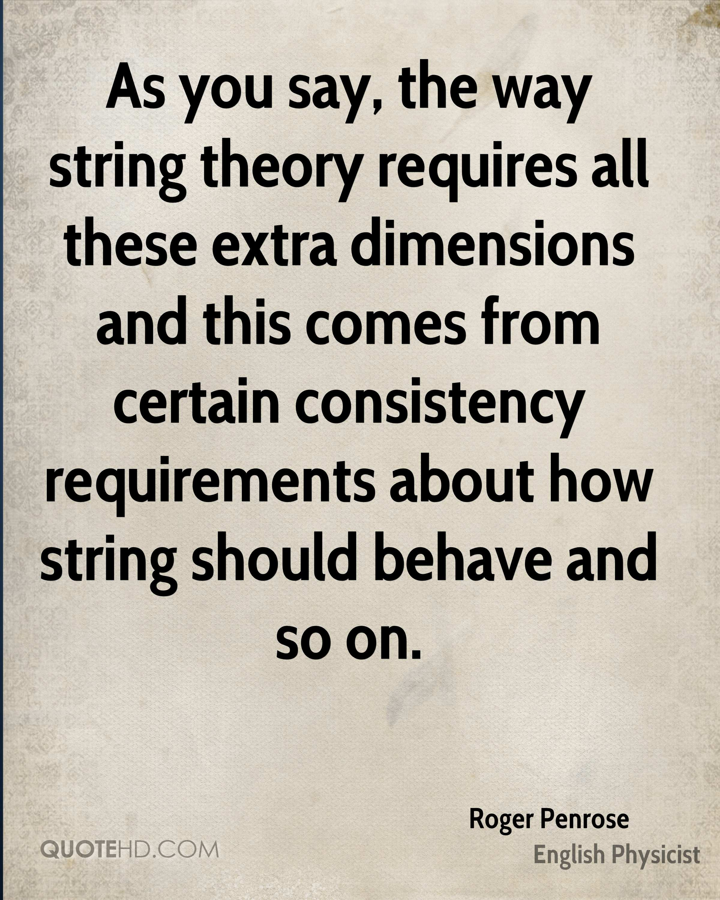As you say, the way string theory requires all these extra dimensions and this comes from certain consistency requirements about how string should behave and so on.
