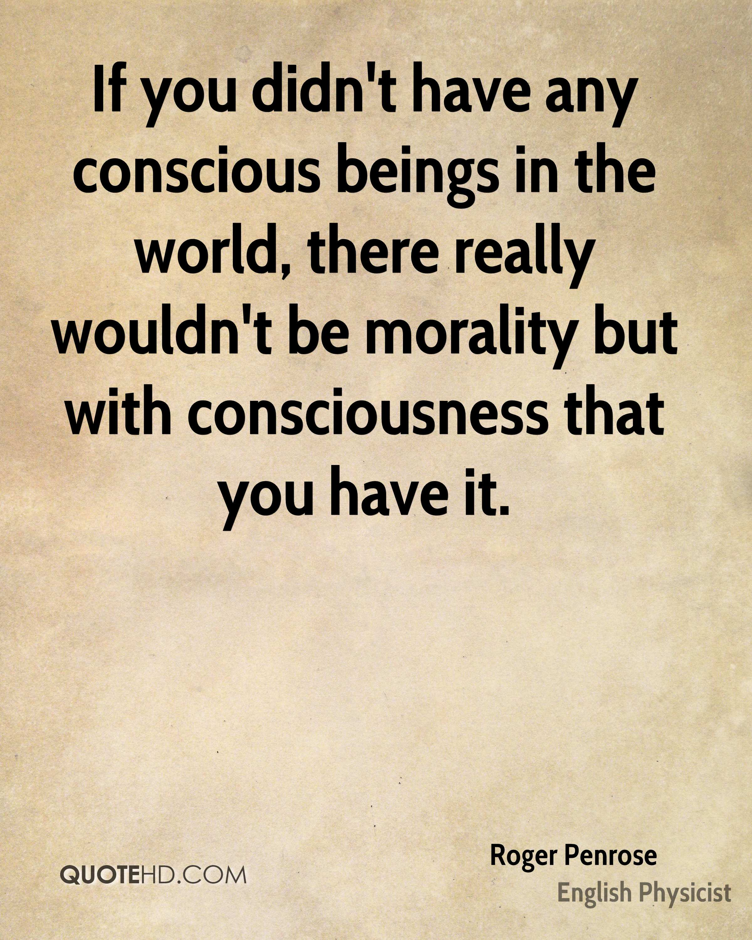 If you didn't have any conscious beings in the world, there really wouldn't be morality but with consciousness that you have it.