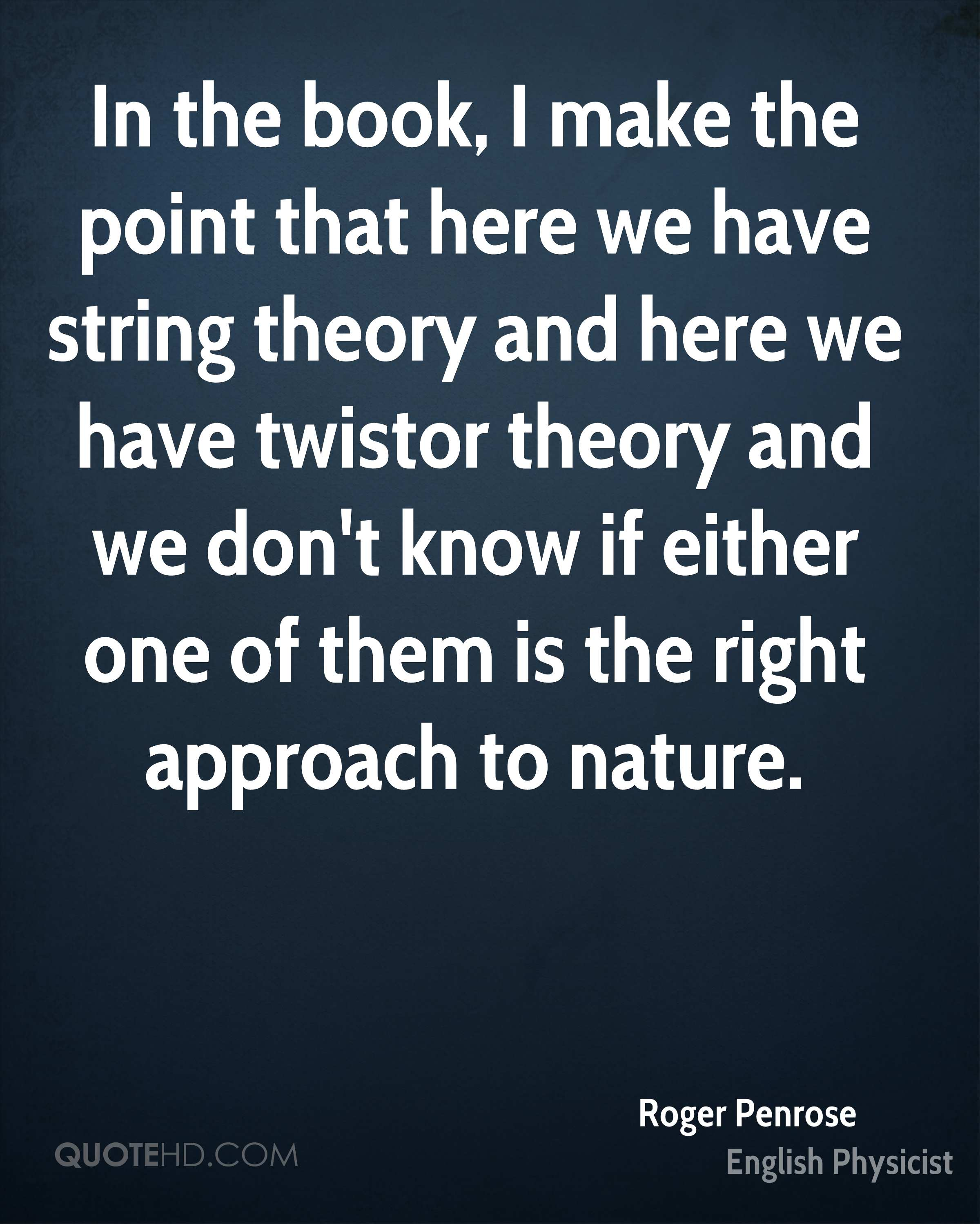 In the book, I make the point that here we have string theory and here we have twistor theory and we don't know if either one of them is the right approach to nature.