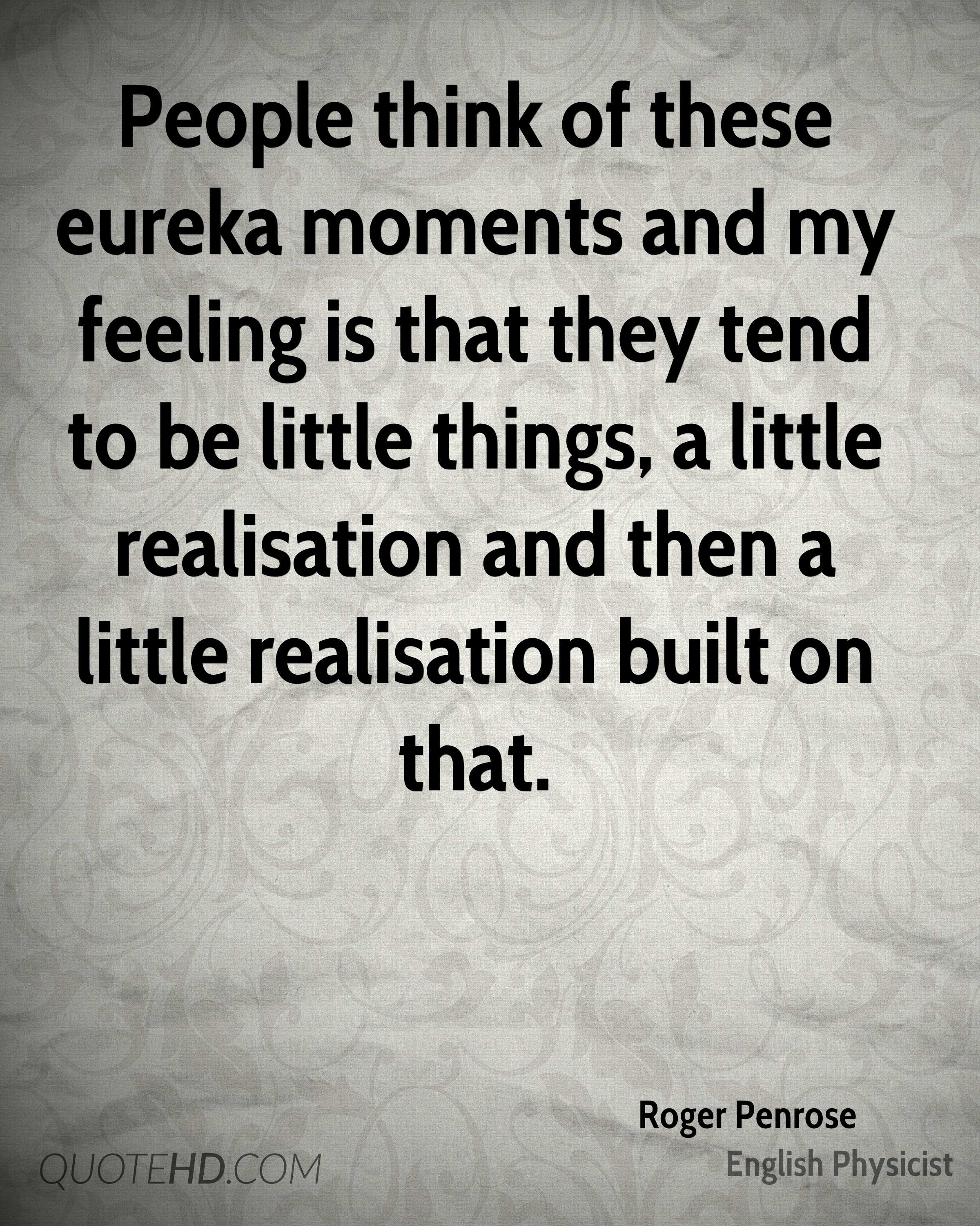 People think of these eureka moments and my feeling is that they tend to be little things, a little realisation and then a little realisation built on that.