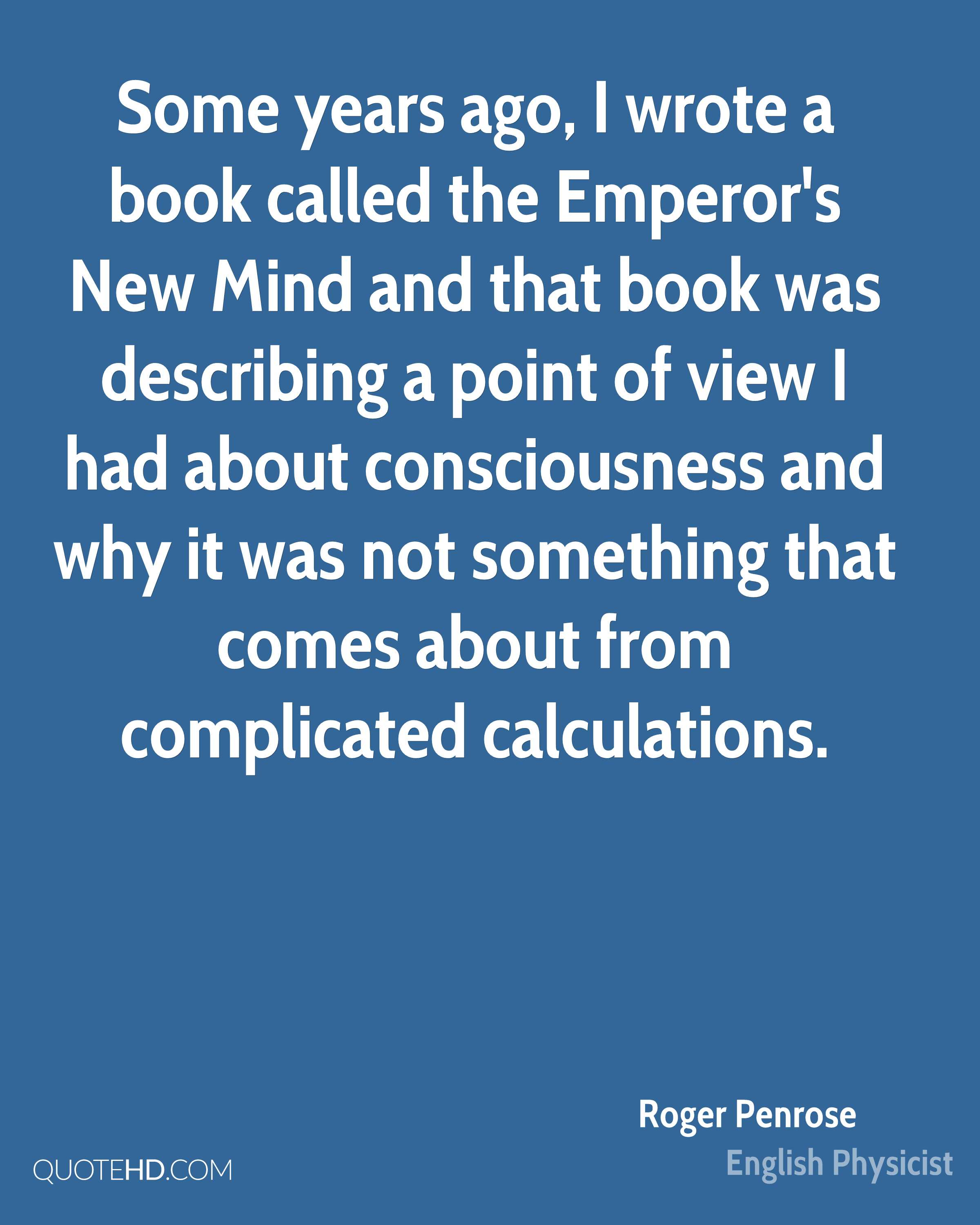 Some years ago, I wrote a book called the Emperor's New Mind and that book was describing a point of view I had about consciousness and why it was not something that comes about from complicated calculations.