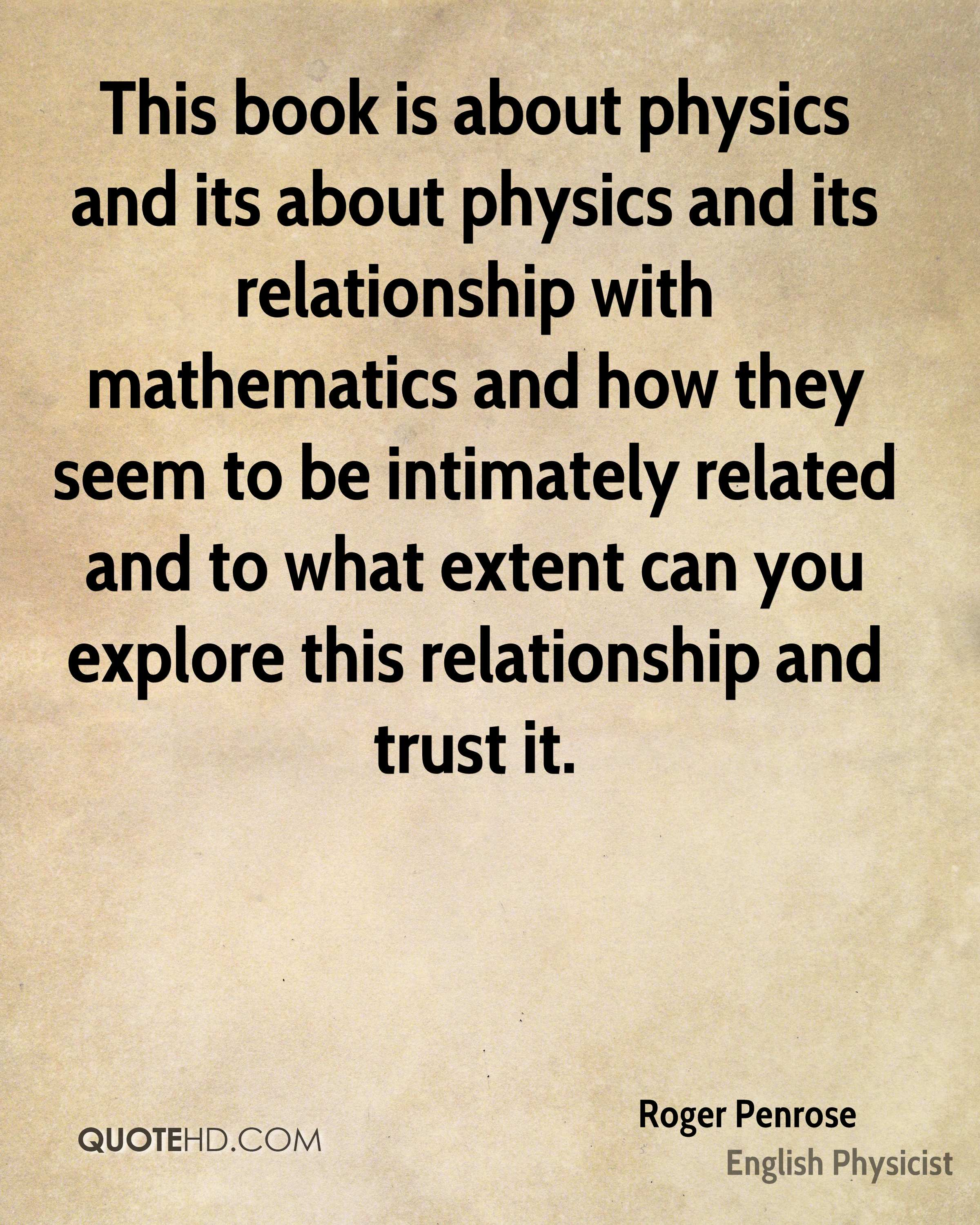 This book is about physics and its about physics and its relationship with mathematics and how they seem to be intimately related and to what extent can you explore this relationship and trust it.
