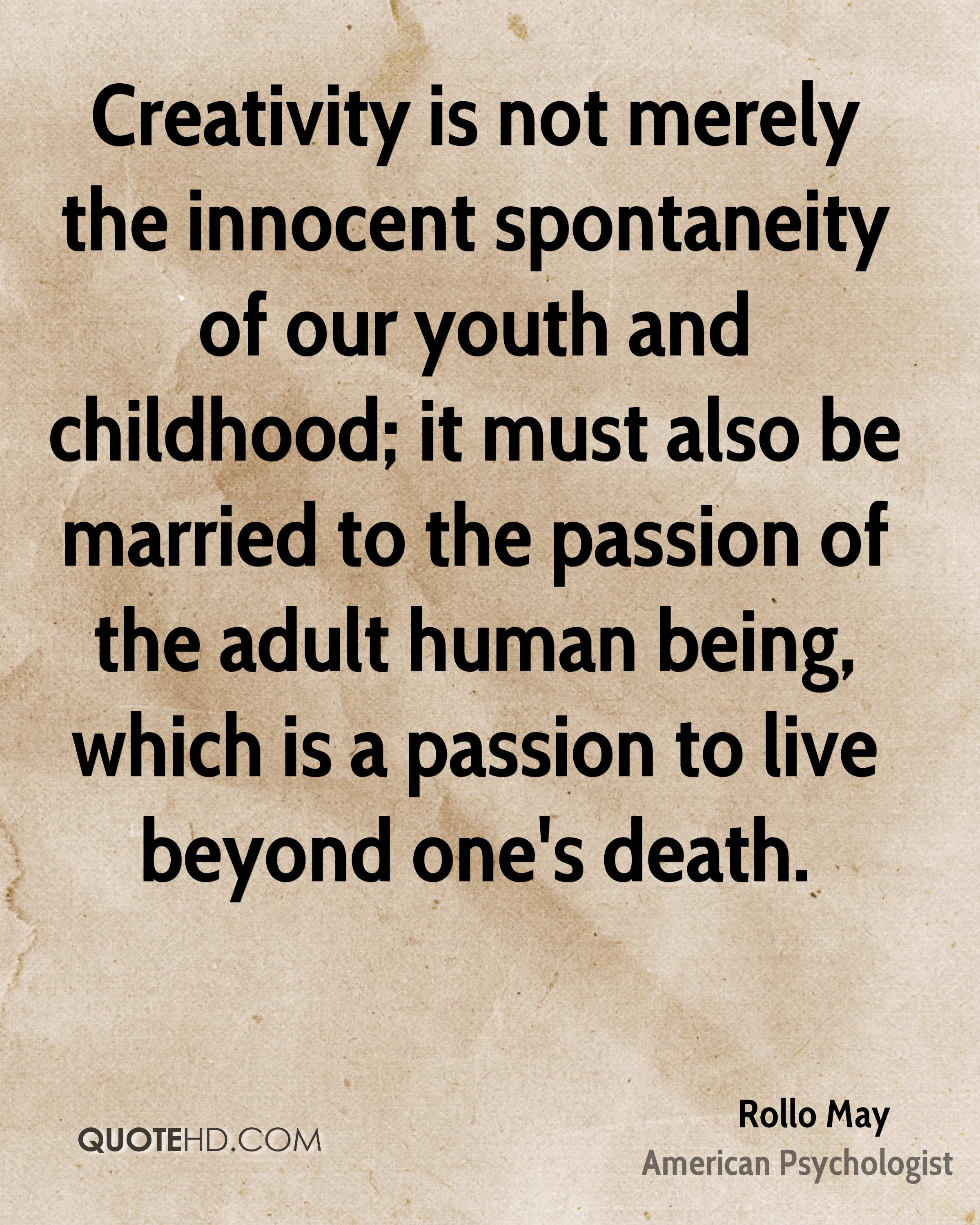 Creativity is not merely the innocent spontaneity of our youth and childhood; it must also be married to the passion of the adult human being, which is a passion to live beyond one's death.