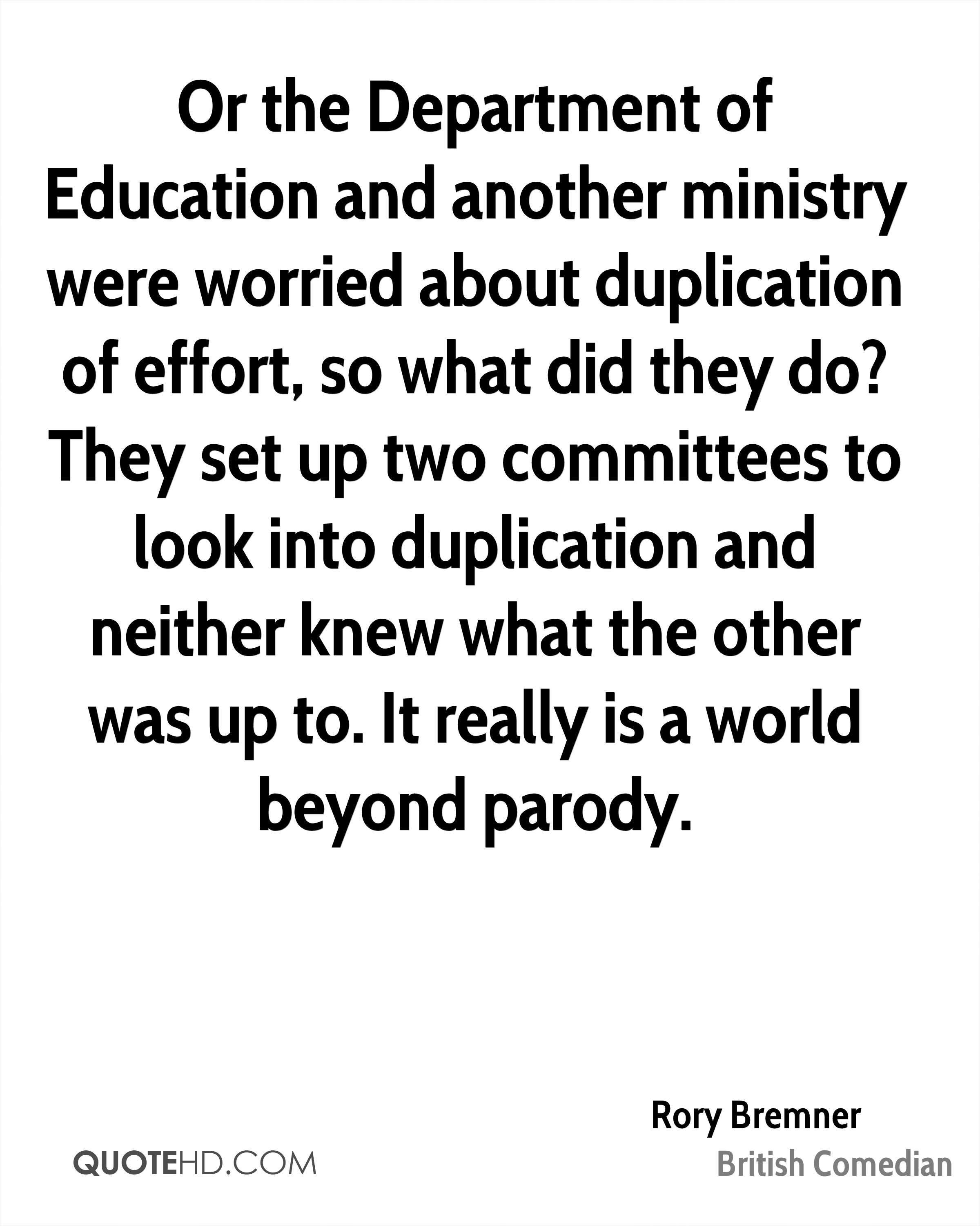 Or the Department of Education and another ministry were worried about duplication of effort, so what did they do? They set up two committees to look into duplication and neither knew what the other was up to. It really is a world beyond parody.