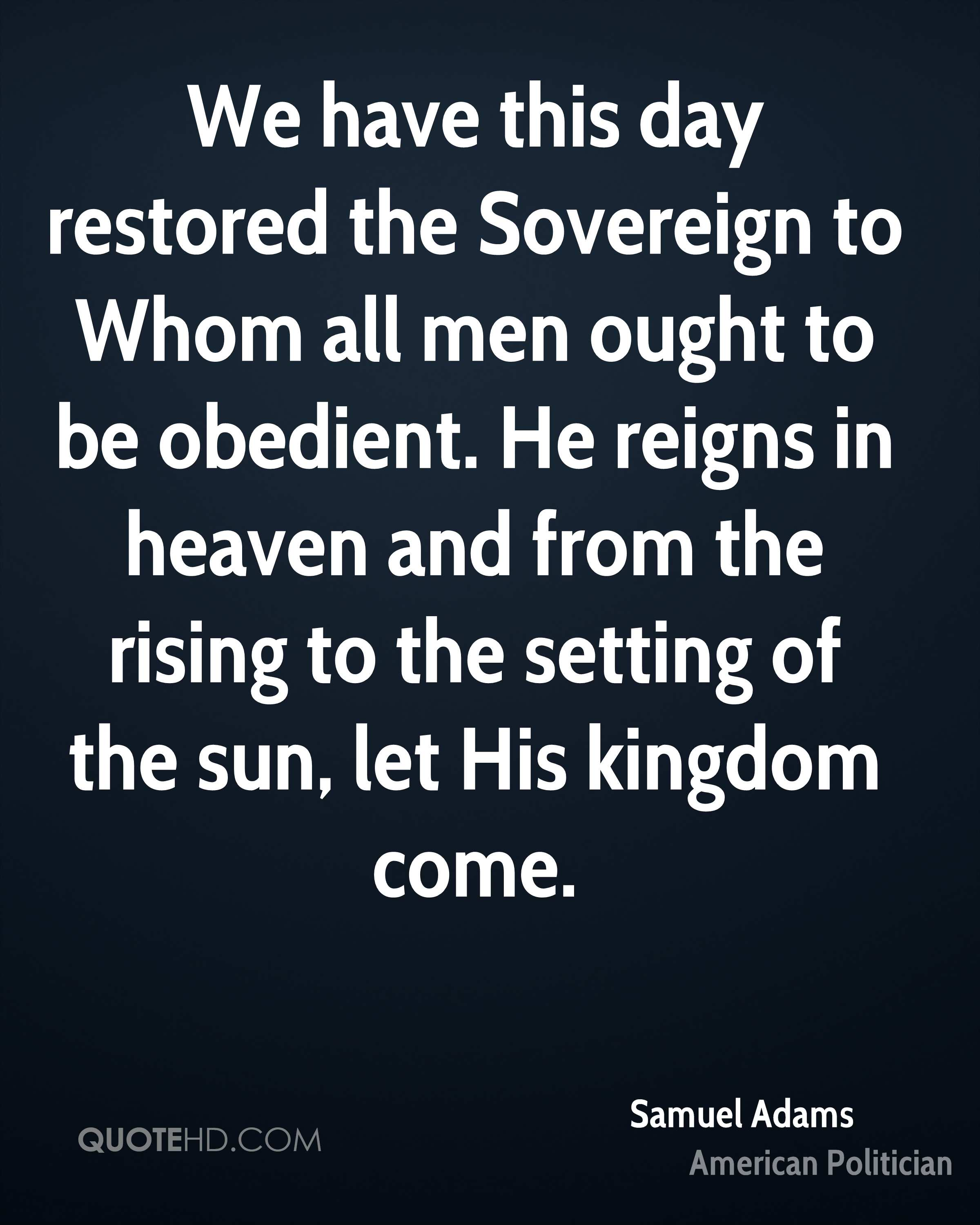 We have this day restored the Sovereign to Whom all men ought to be obedient. He reigns in heaven and from the rising to the setting of the sun, let His kingdom come.