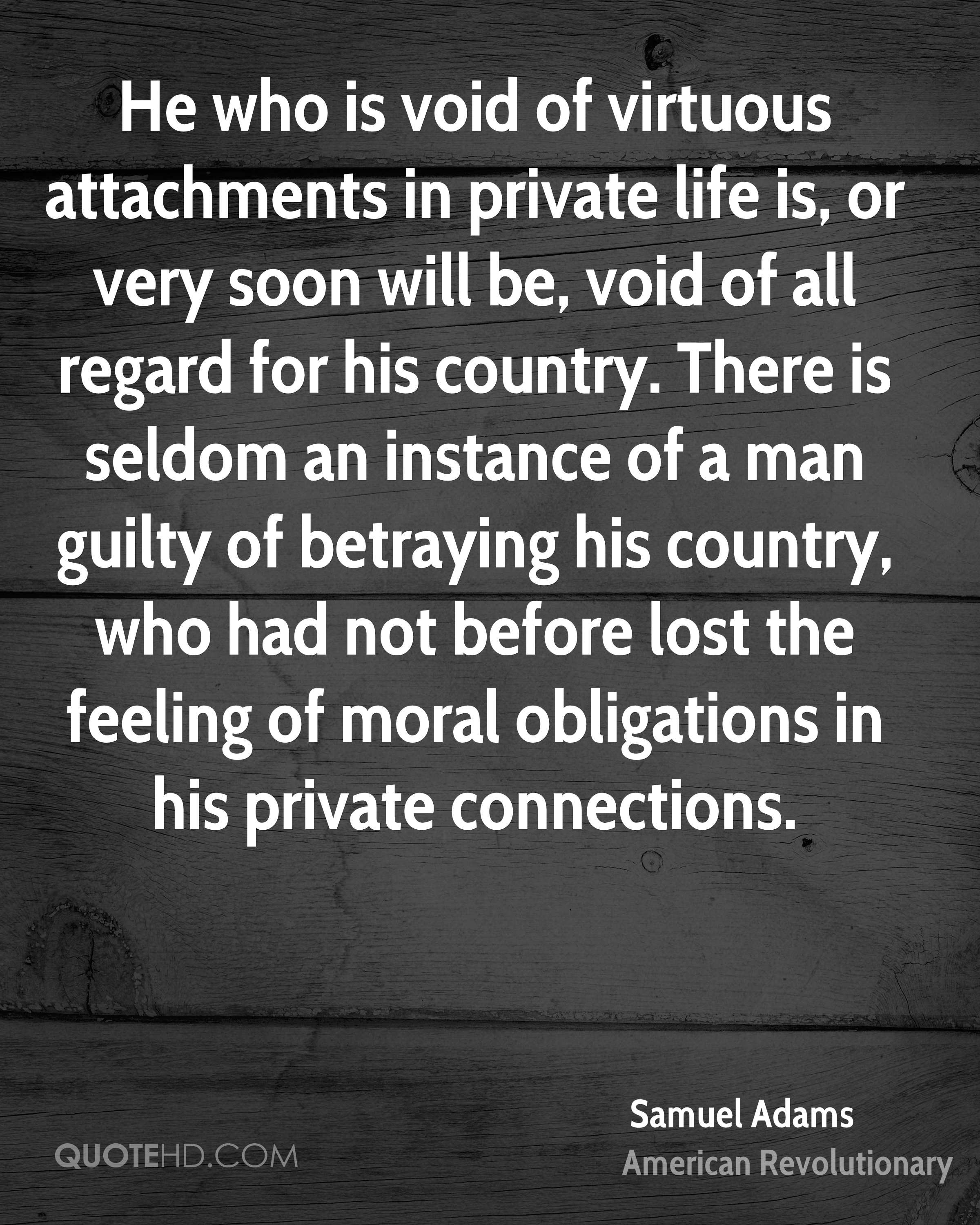 He who is void of virtuous attachments in private life is, or very soon will be, void of all regard for his country. There is seldom an instance of a man guilty of betraying his country, who had not before lost the feeling of moral obligations in his private connections.