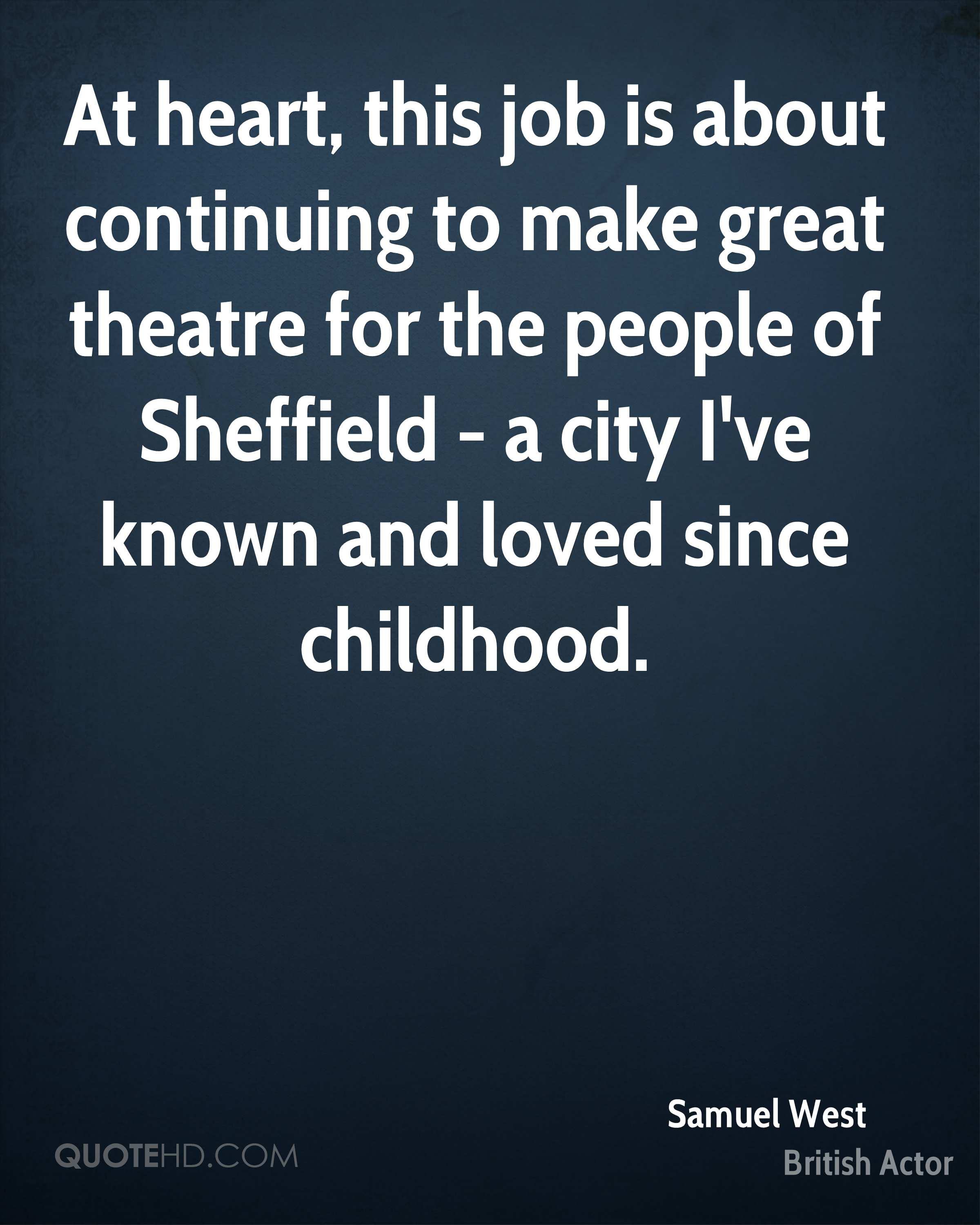 At heart, this job is about continuing to make great theatre for the people of Sheffield - a city I've known and loved since childhood.