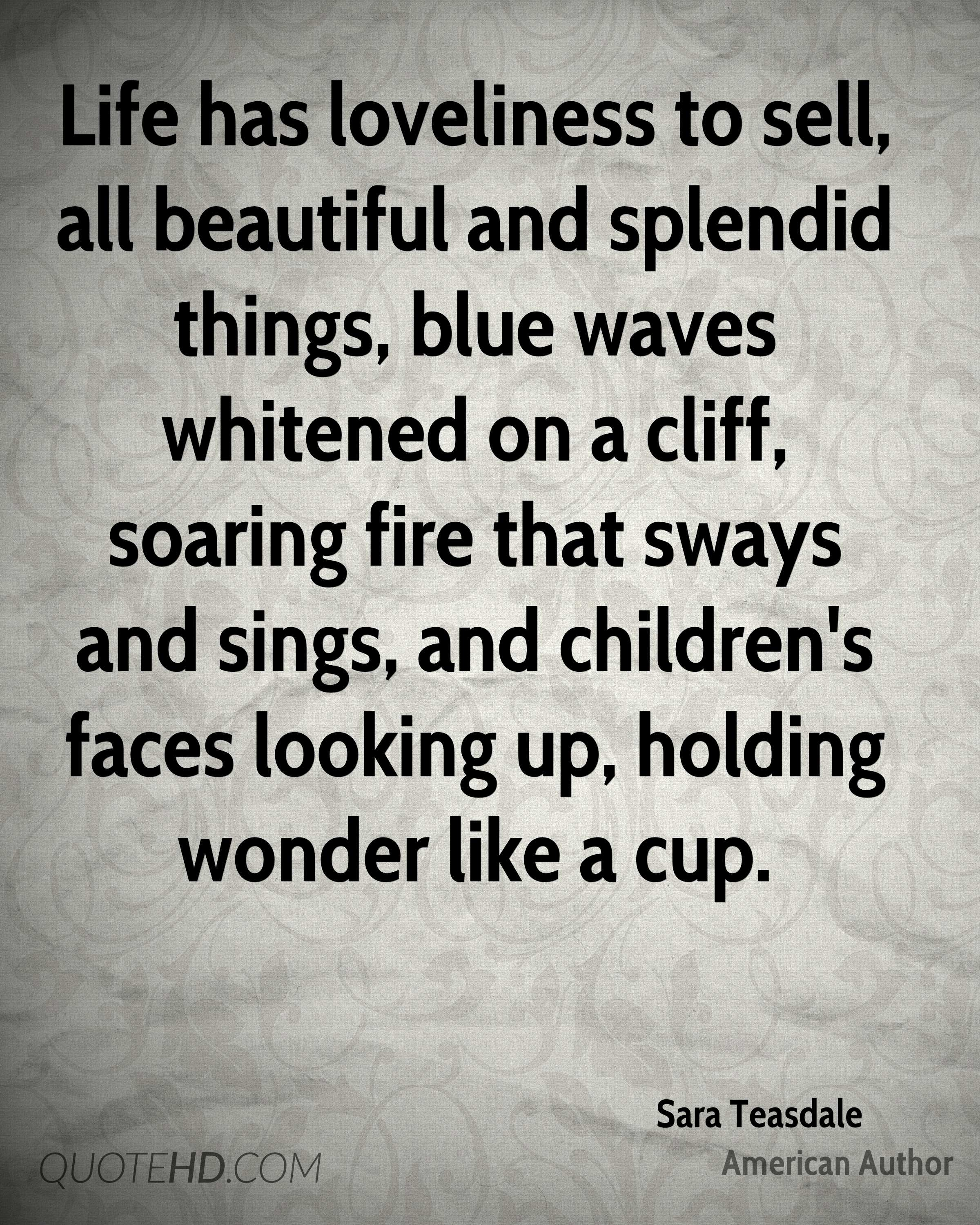 Life has loveliness to sell, all beautiful and splendid things, blue waves whitened on a cliff, soaring fire that sways and sings, and children's faces looking up, holding wonder like a cup.