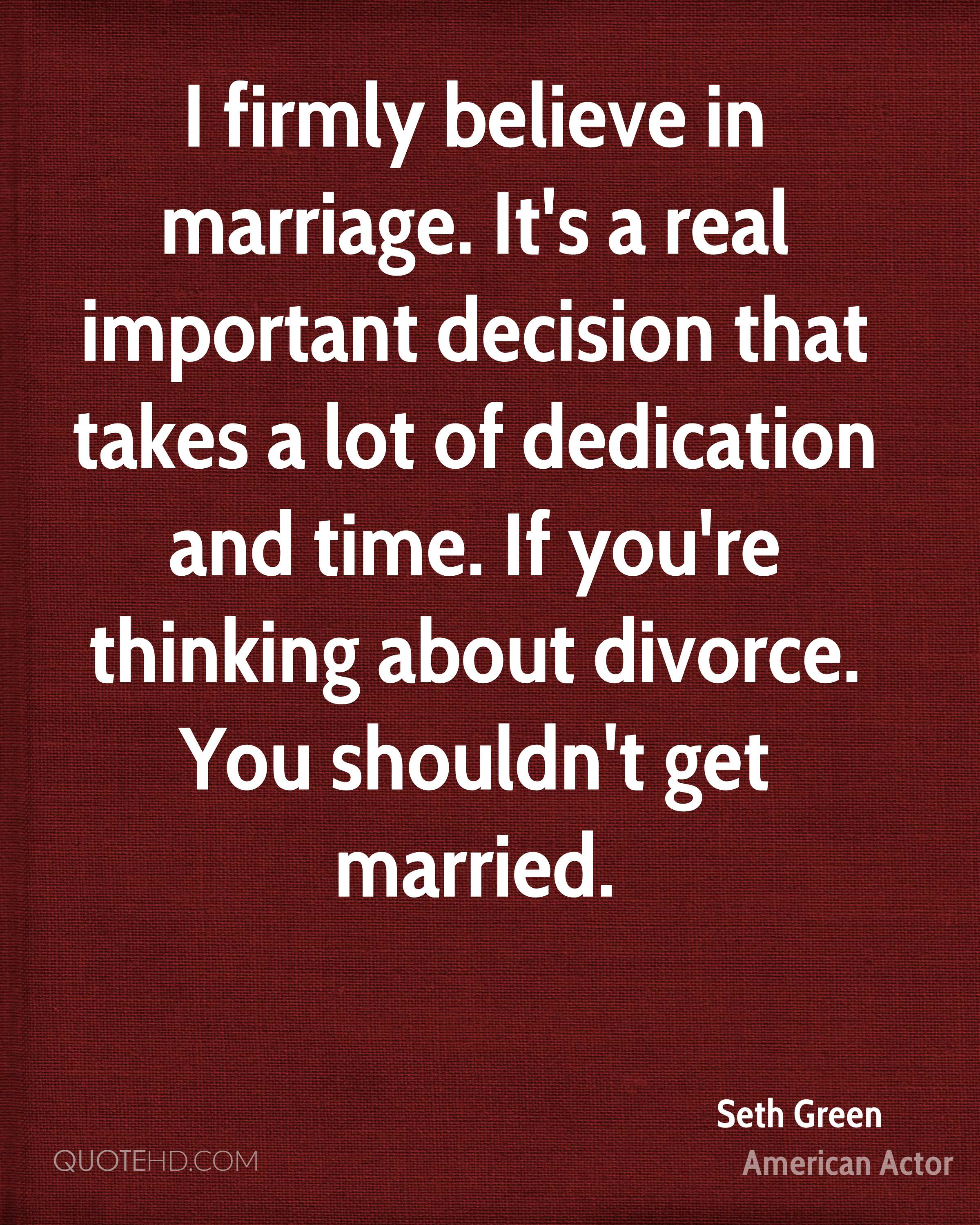 I firmly believe in marriage. It's a real important decision that takes a lot of dedication and time. If you're thinking about divorce. You shouldn't get married.