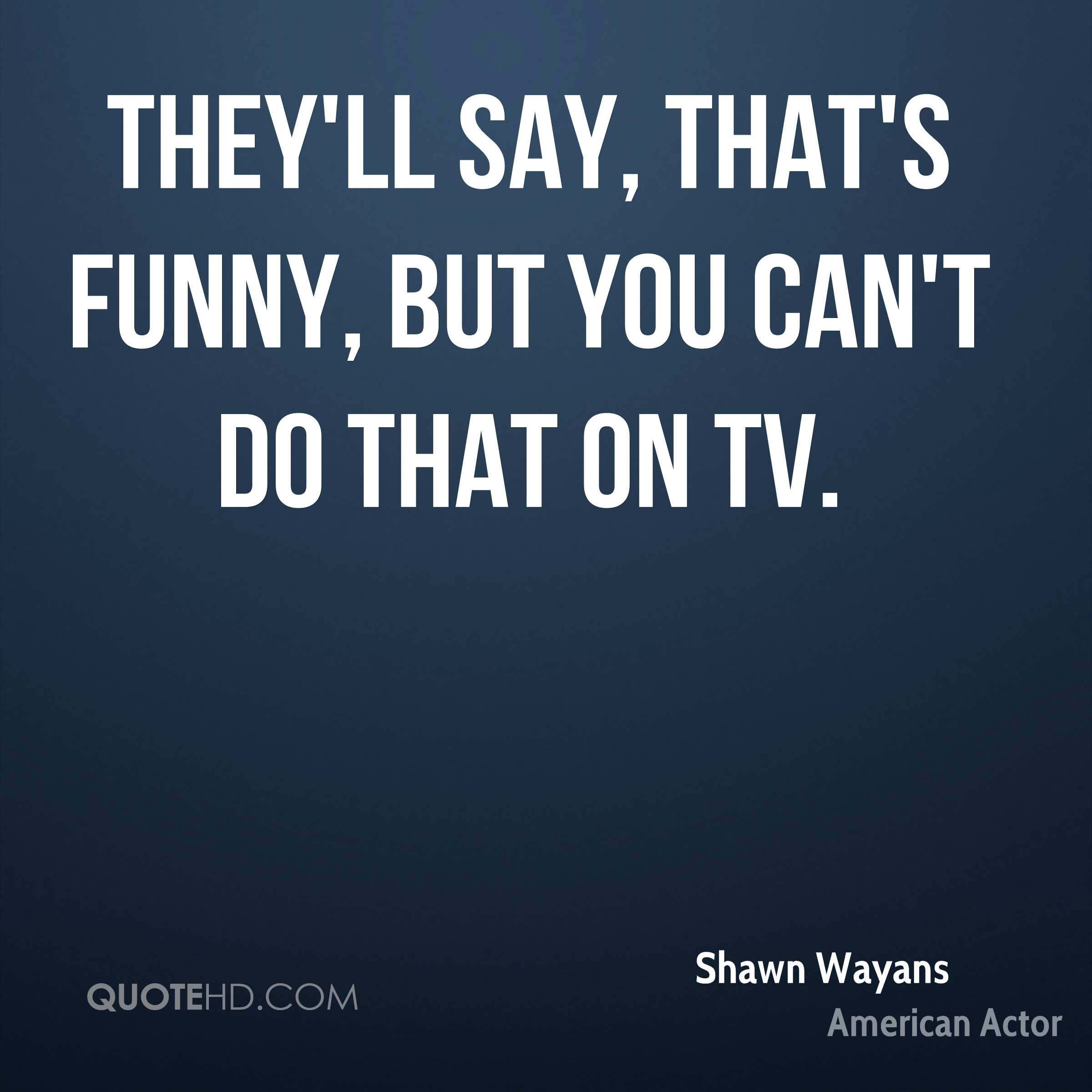 They'll say, That's funny, but you can't do that on TV.