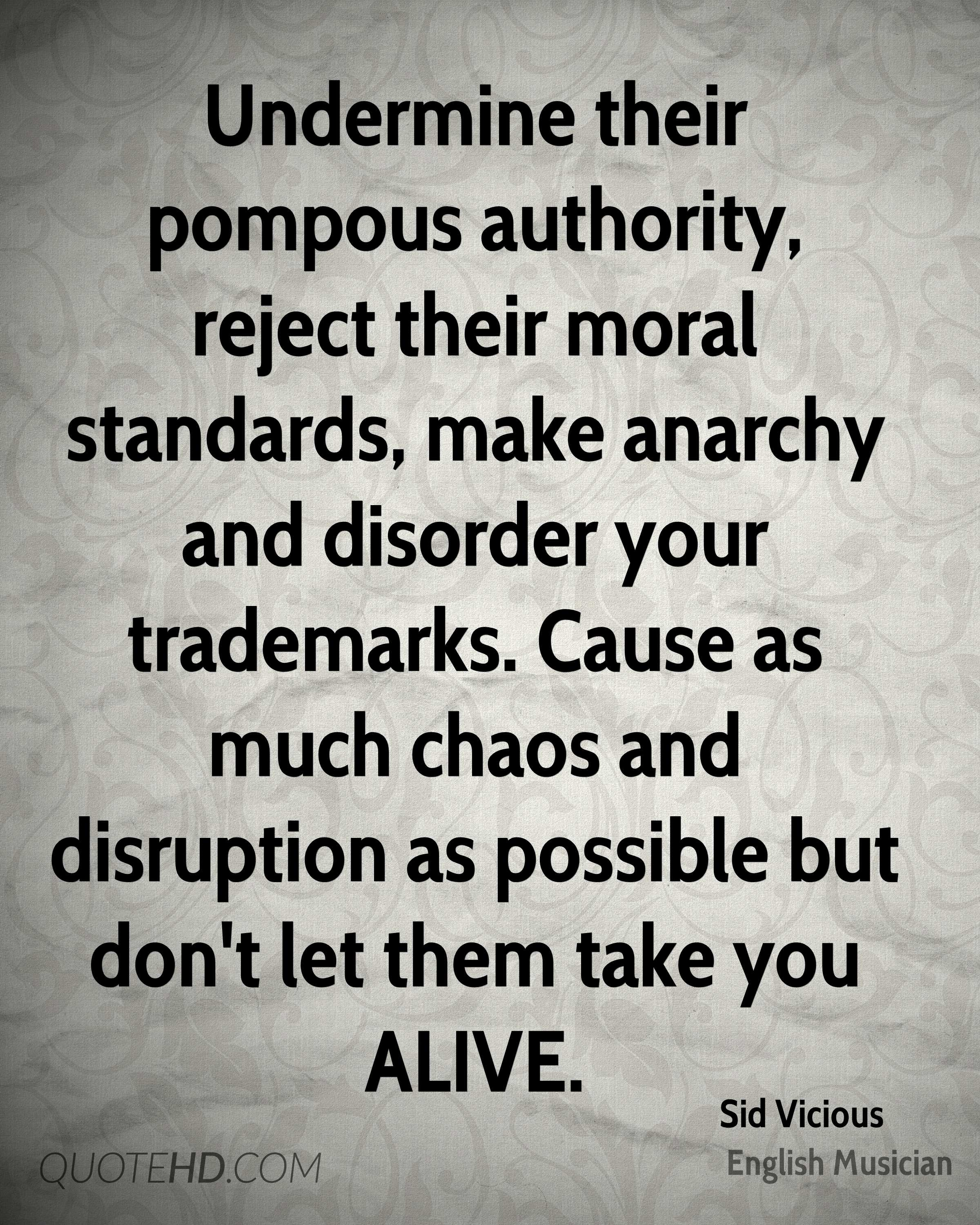Undermine their pompous authority, reject their moral standards, make anarchy and disorder your trademarks. Cause as much chaos and disruption as possible but don't let them take you ALIVE.