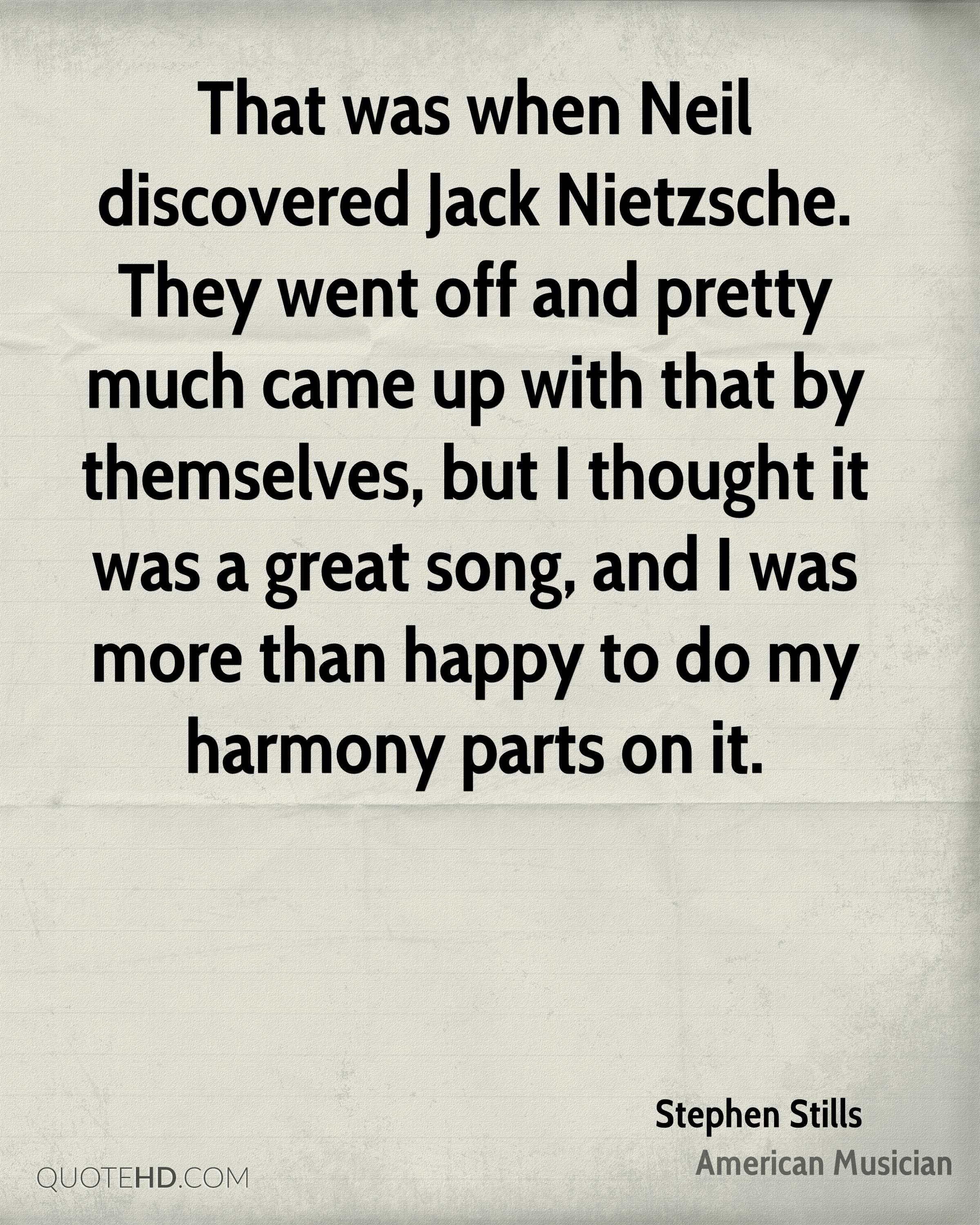 That was when Neil discovered Jack Nietzsche. They went off and pretty much came up with that by themselves, but I thought it was a great song, and I was more than happy to do my harmony parts on it.