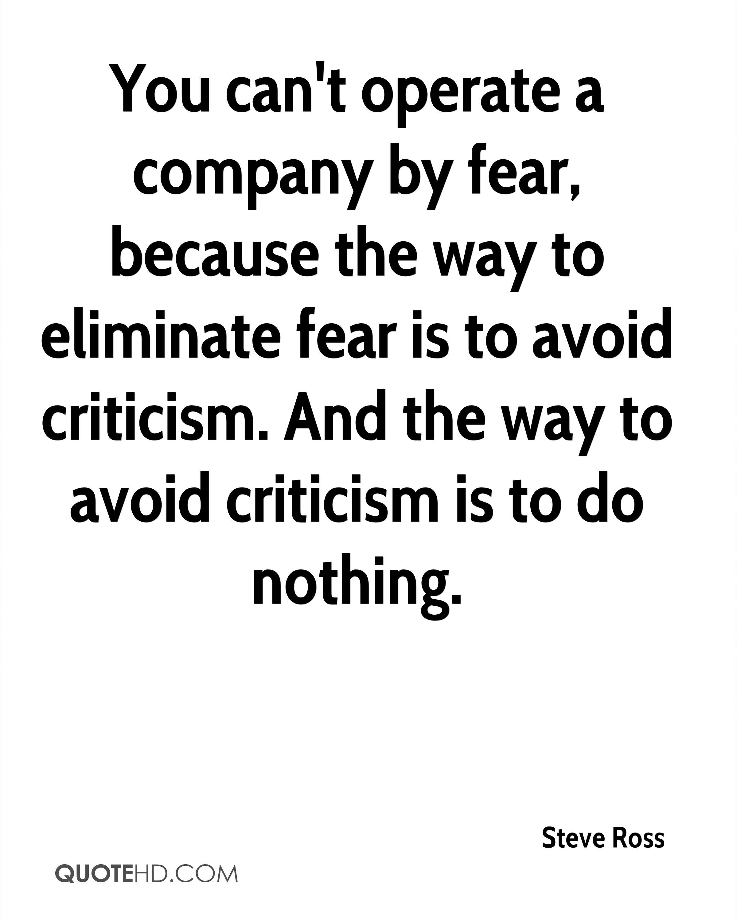 You can't operate a company by fear, because the way to eliminate fear is to avoid criticism. And the way to avoid criticism is to do nothing.