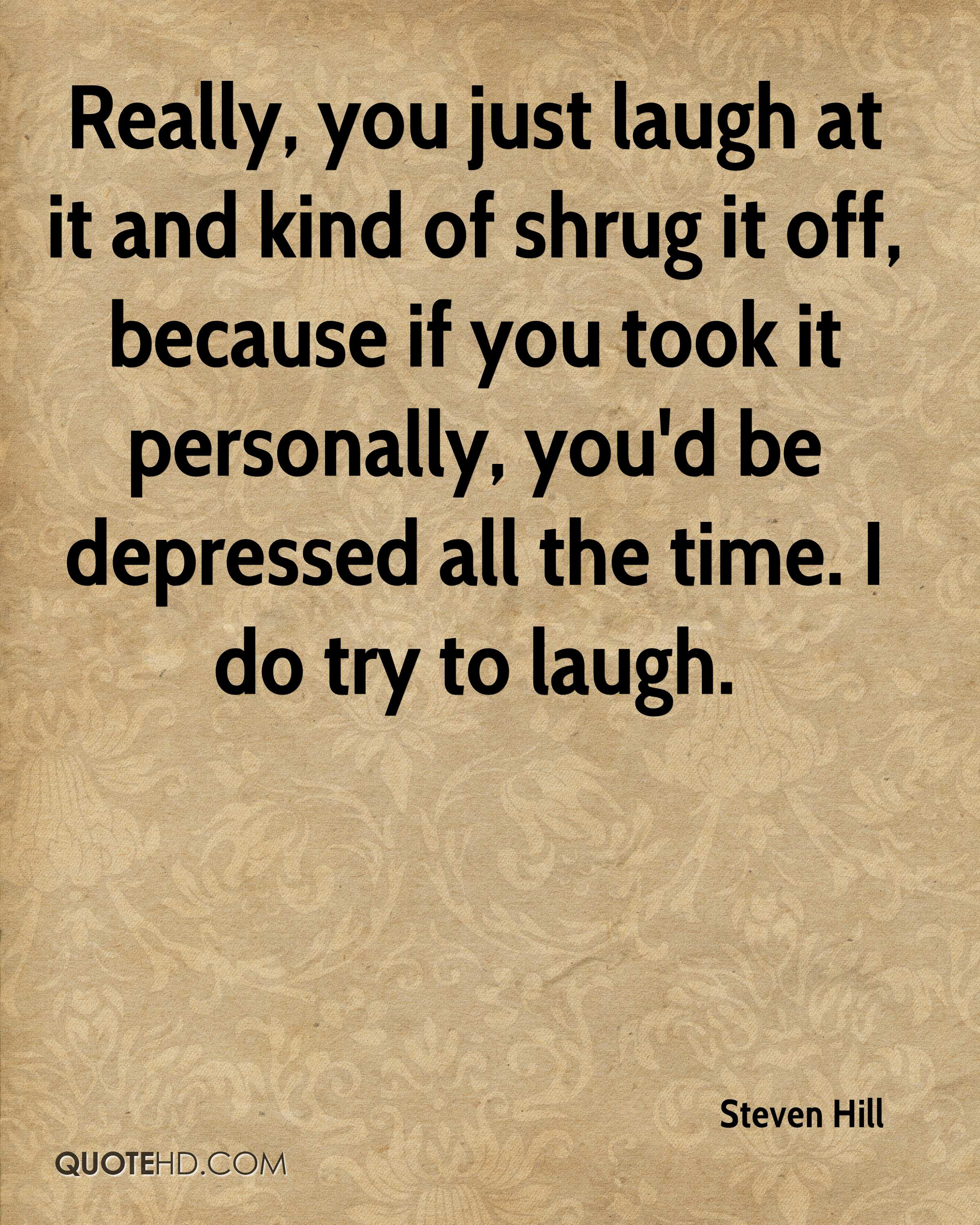 Really, you just laugh at it and kind of shrug it off, because if you took it personally, you'd be depressed all the time. I do try to laugh.