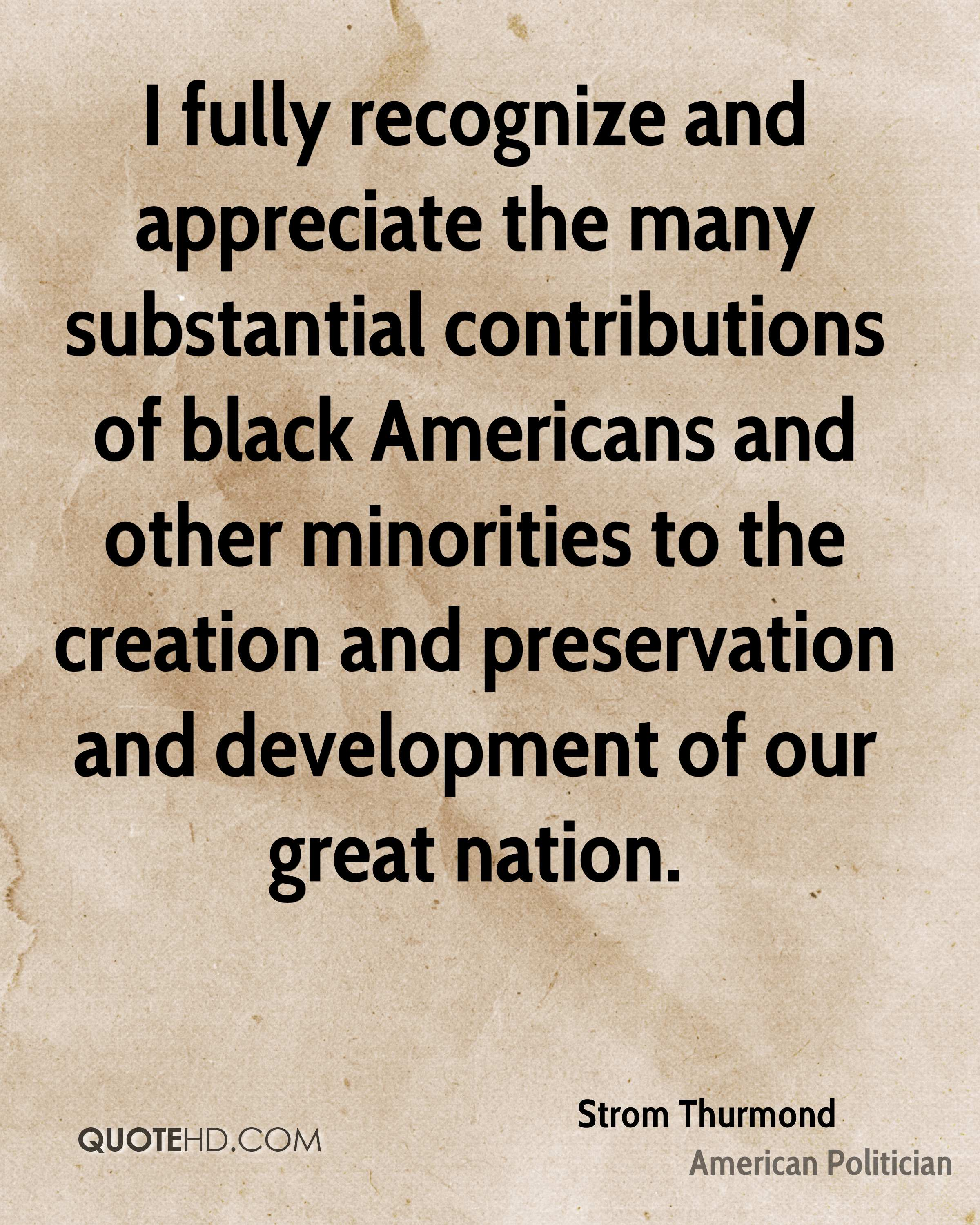 I fully recognize and appreciate the many substantial contributions of black Americans and other minorities to the creation and preservation and development of our great nation.