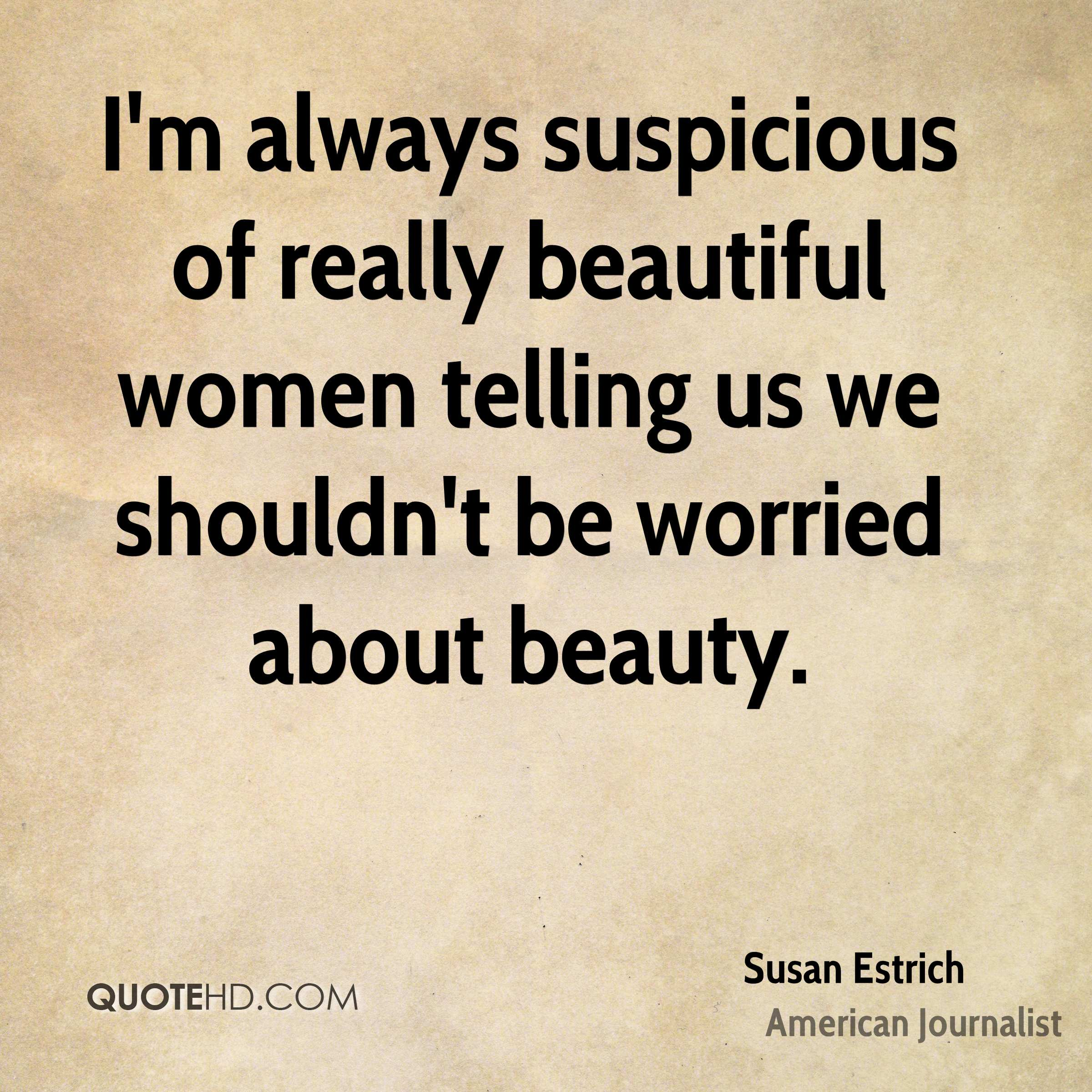 I'm always suspicious of really beautiful women telling us we shouldn't be worried about beauty.