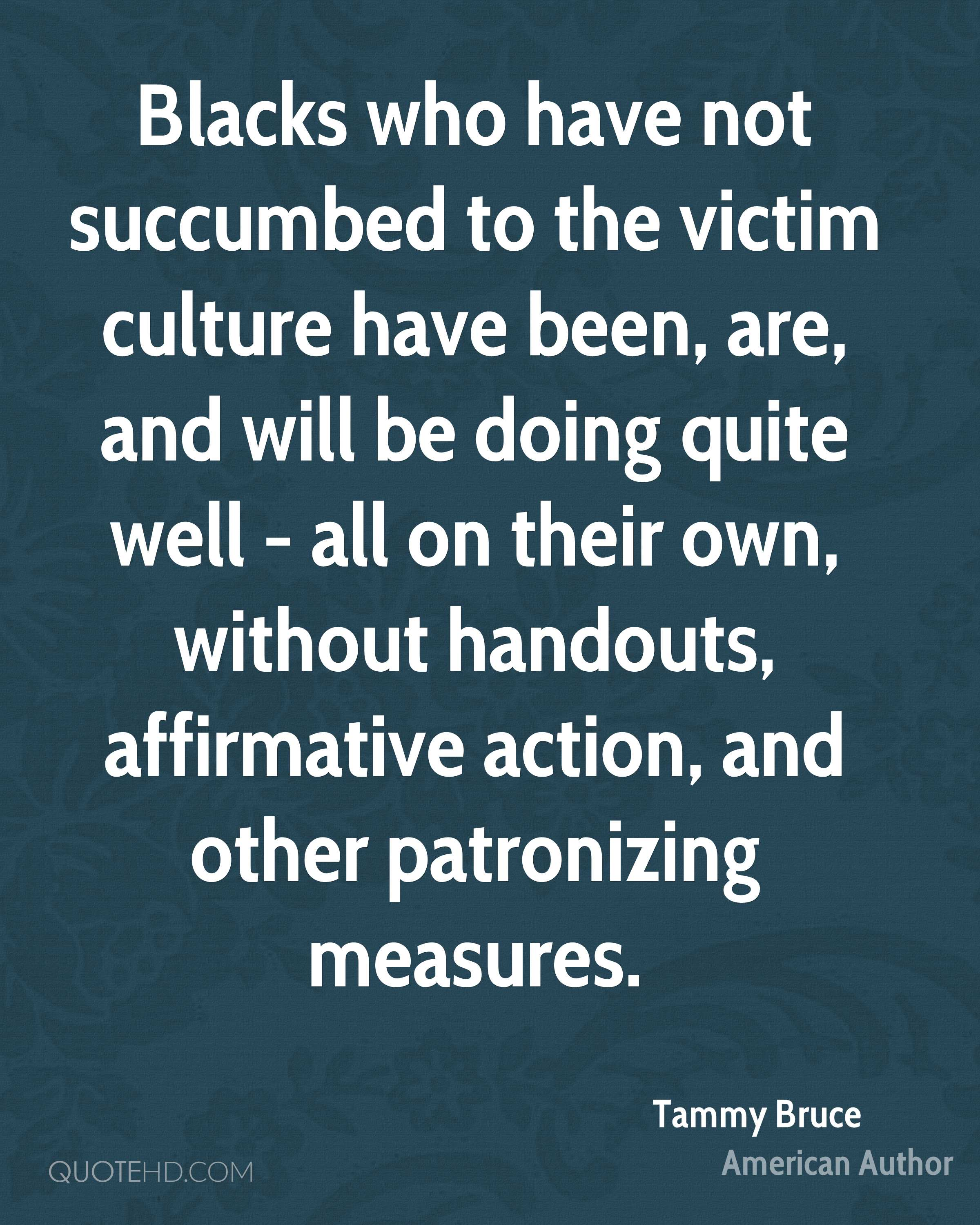 Blacks who have not succumbed to the victim culture have been, are, and will be doing quite well - all on their own, without handouts, affirmative action, and other patronizing measures.