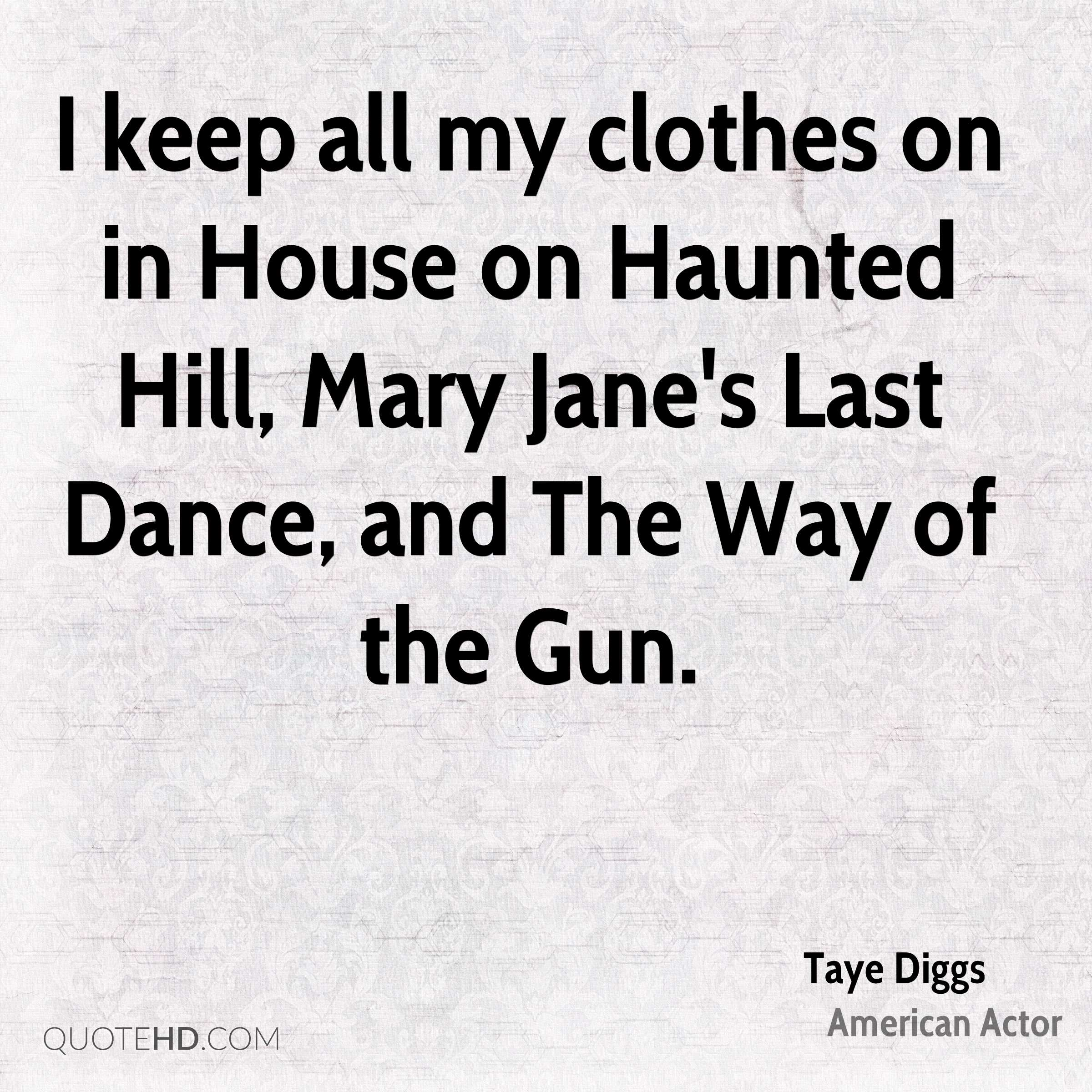I keep all my clothes on in House on Haunted Hill, Mary Jane's Last Dance, and The Way of the Gun.