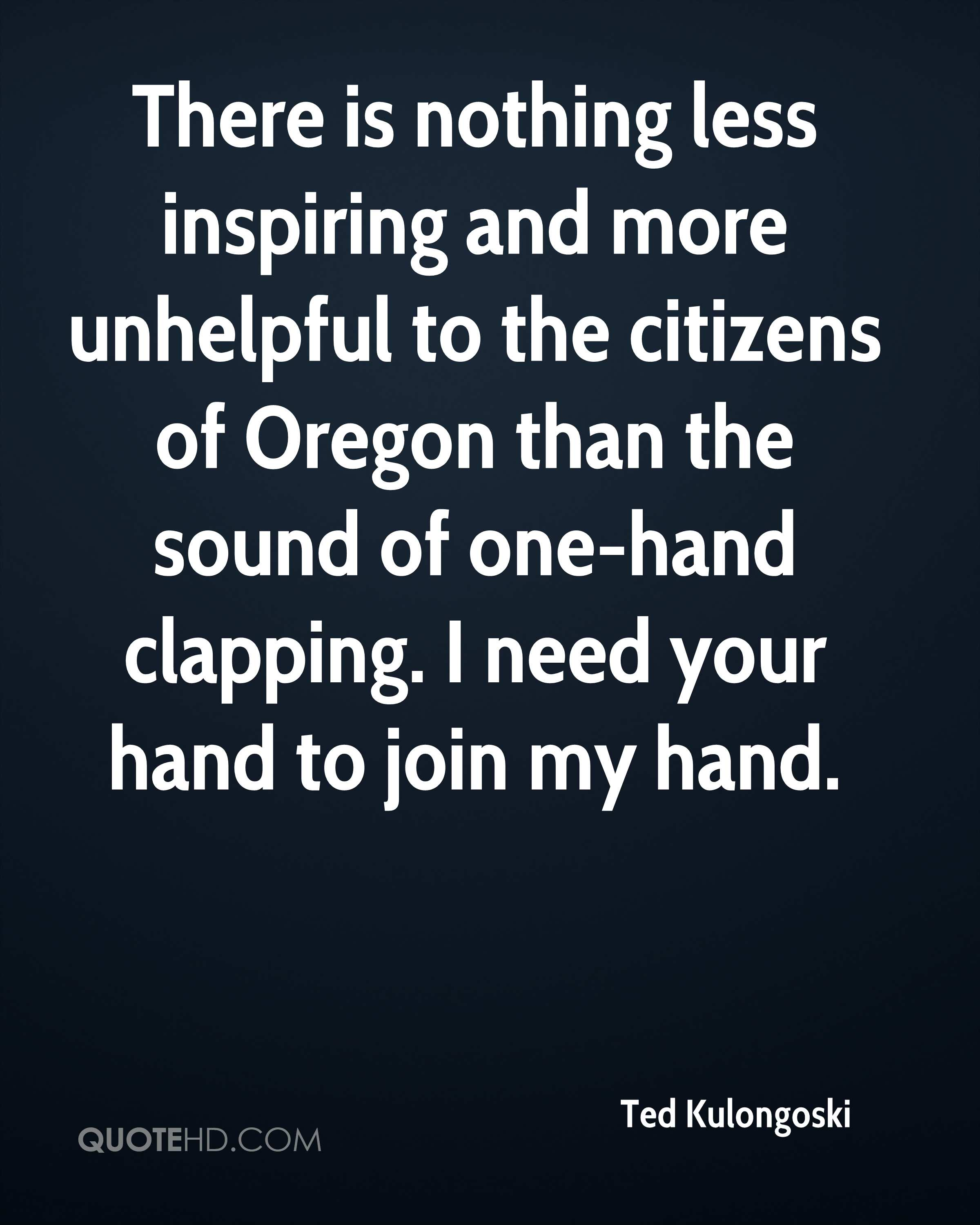 There is nothing less inspiring and more unhelpful to the citizens of Oregon than the sound of one-hand clapping. I need your hand to join my hand.