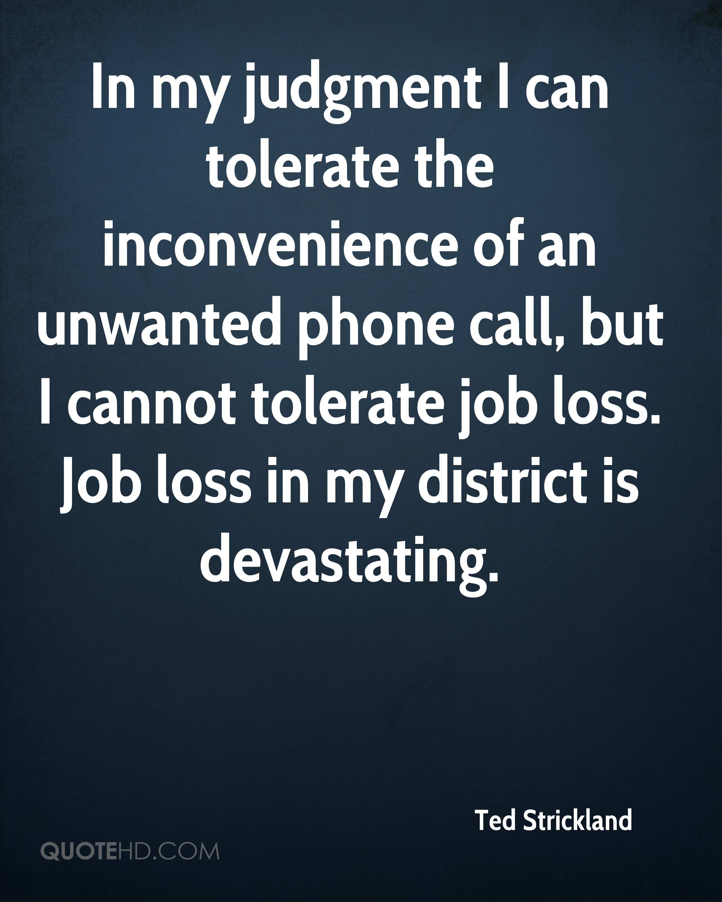 In my judgment I can tolerate the inconvenience of an unwanted phone call, but I cannot tolerate job loss. Job loss in my district is devastating.