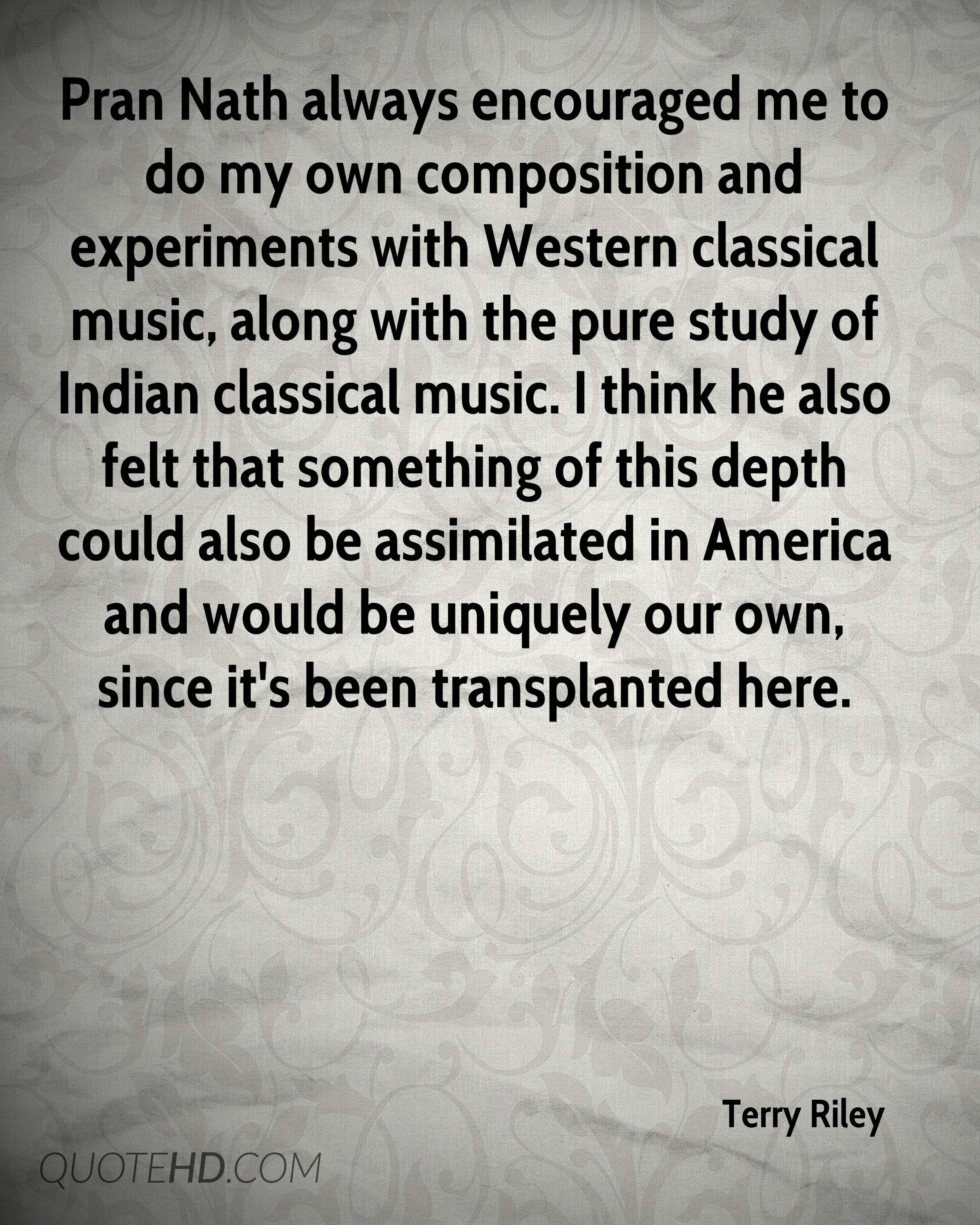 Pran Nath always encouraged me to do my own composition and experiments with Western classical music, along with the pure study of Indian classical music. I think he also felt that something of this depth could also be assimilated in America and would be uniquely our own, since it's been transplanted here.