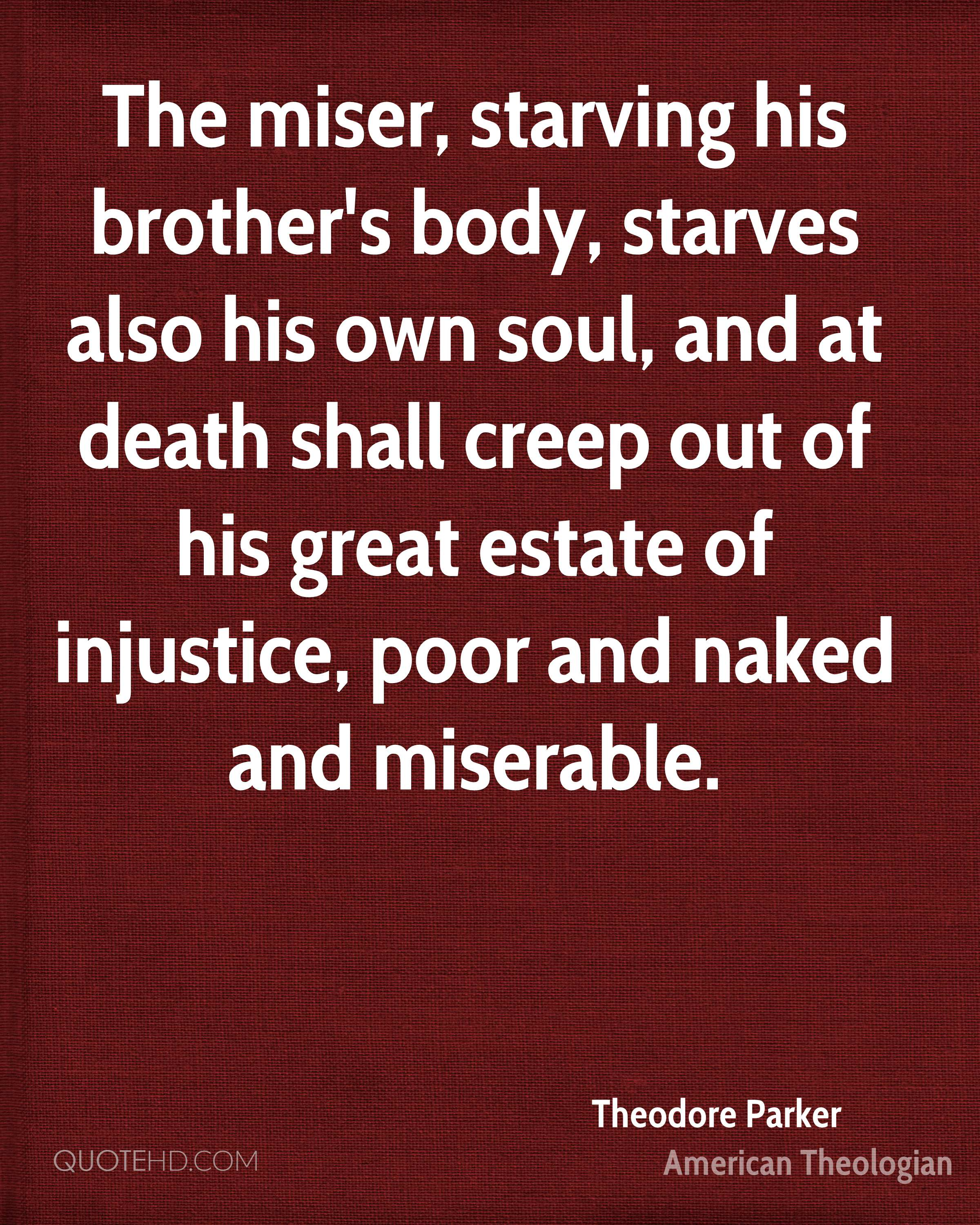 The miser, starving his brother's body, starves also his own soul, and at death shall creep out of his great estate of injustice, poor and naked and miserable.