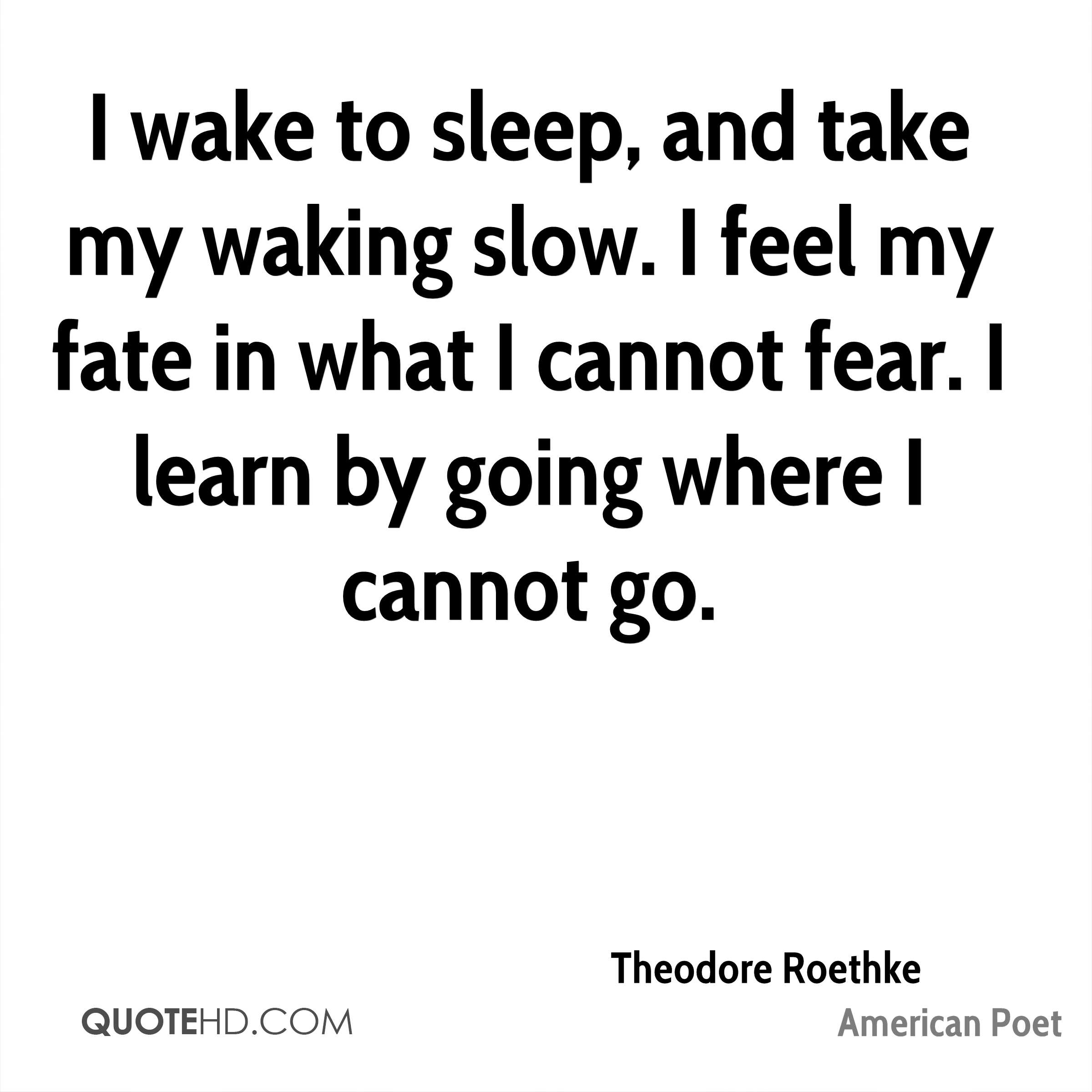 I wake to sleep, and take my waking slow. I feel my fate in what I cannot fear. I learn by going where I cannot go.