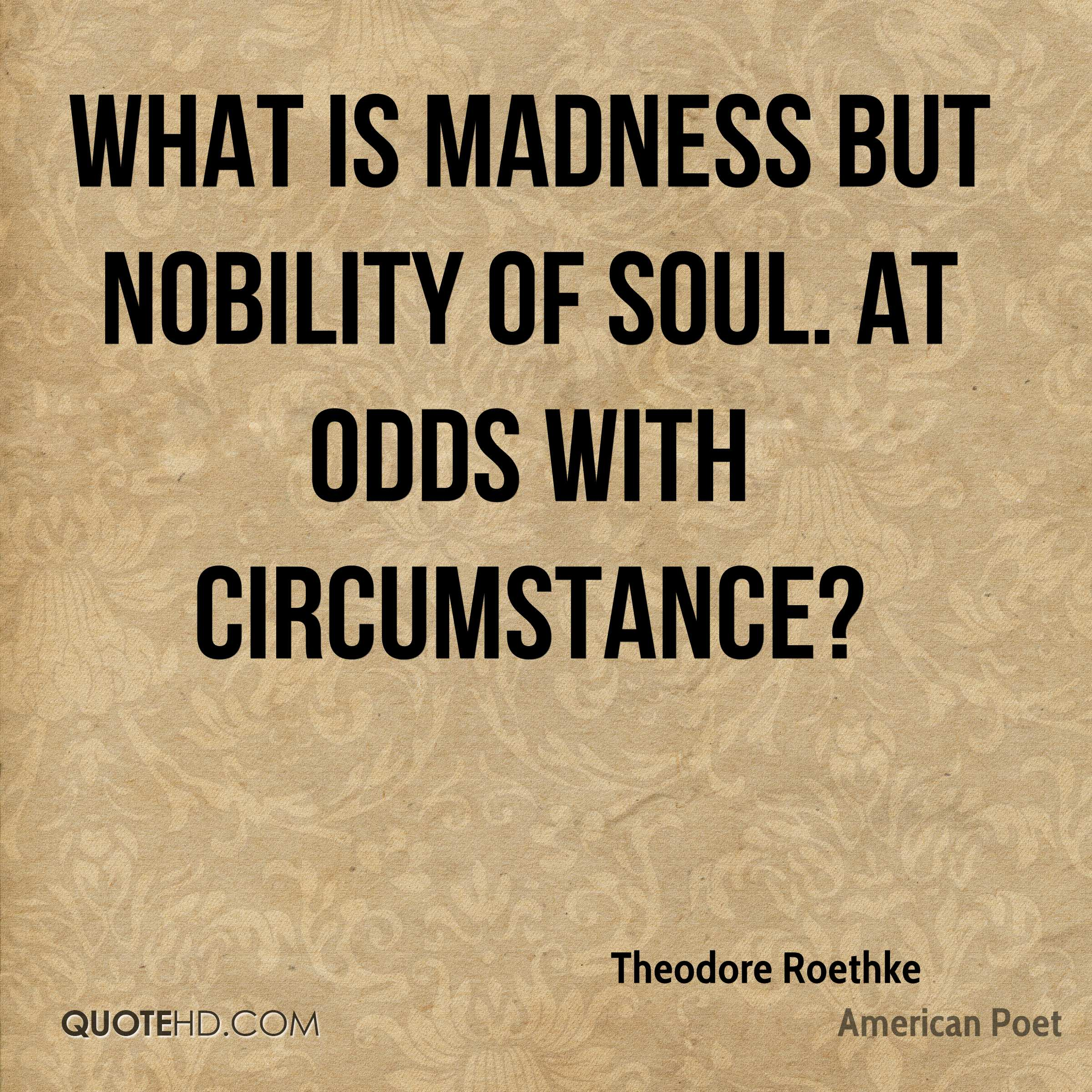 What is madness but nobility of soul. At odds with circumstance?
