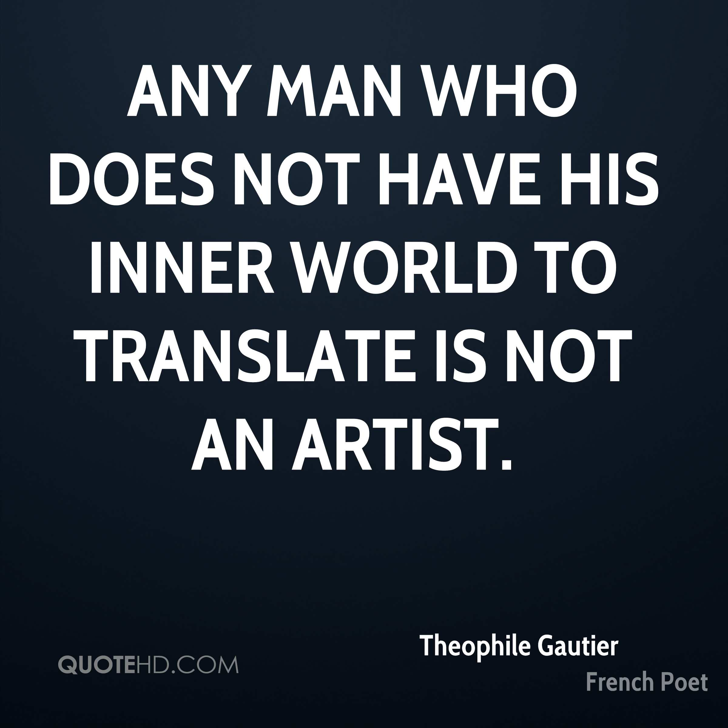 Any man who does not have his inner world to translate is not an artist.