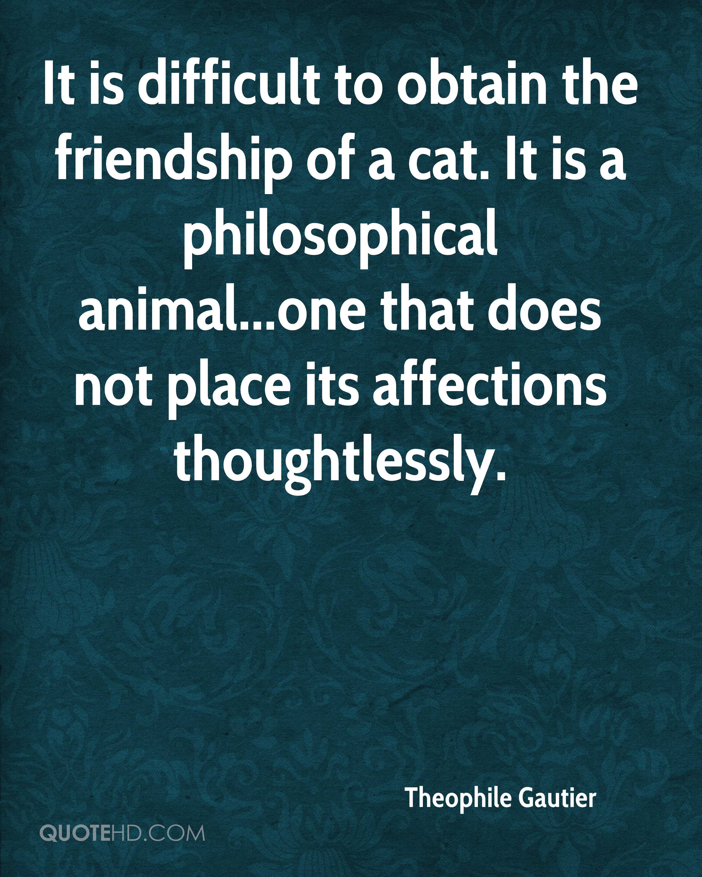 It is difficult to obtain the friendship of a cat. It is a philosophical animal...one that does not place its affections thoughtlessly.
