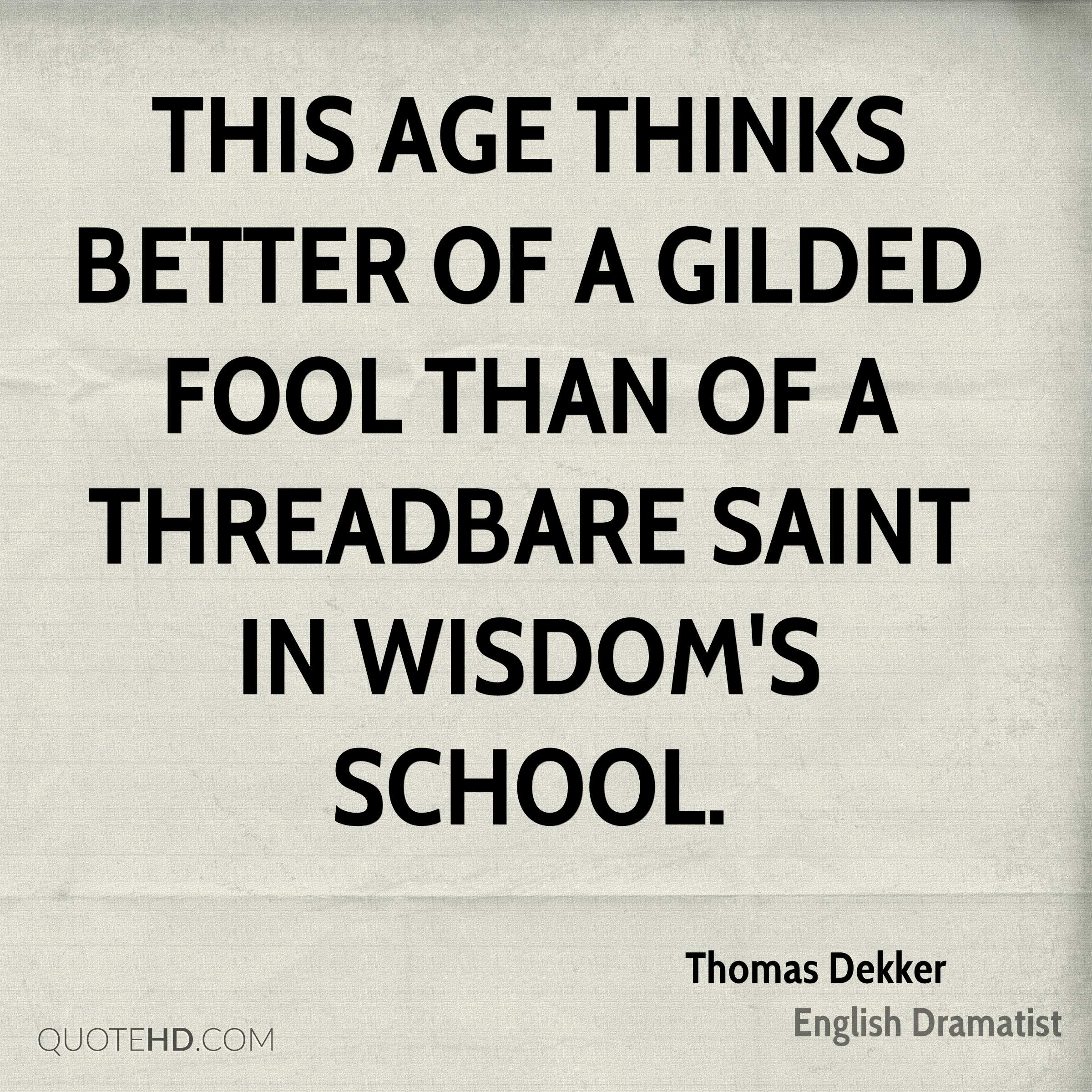This age thinks better of a gilded fool Than of a threadbare saint in wisdom's school.