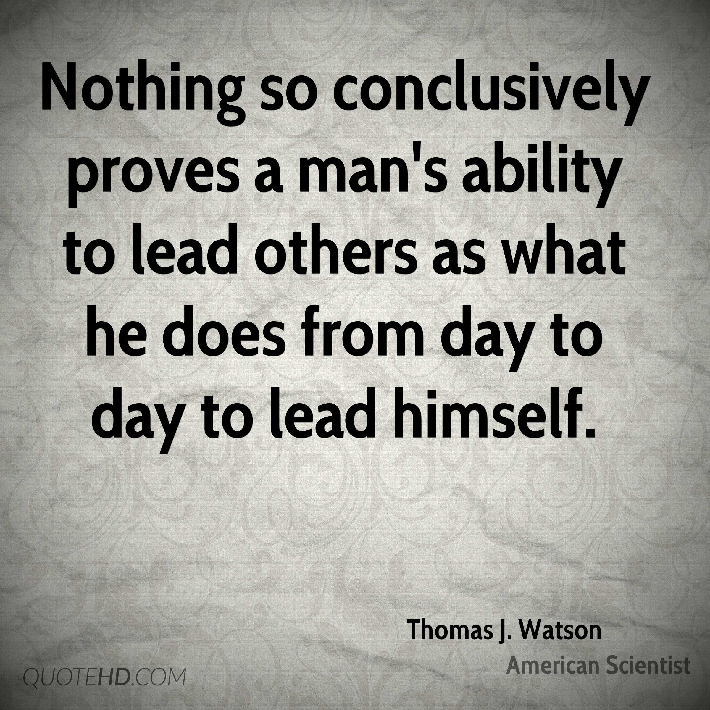 Nothing so conclusively proves a man's ability to lead others as what he does from day to day to lead himself.