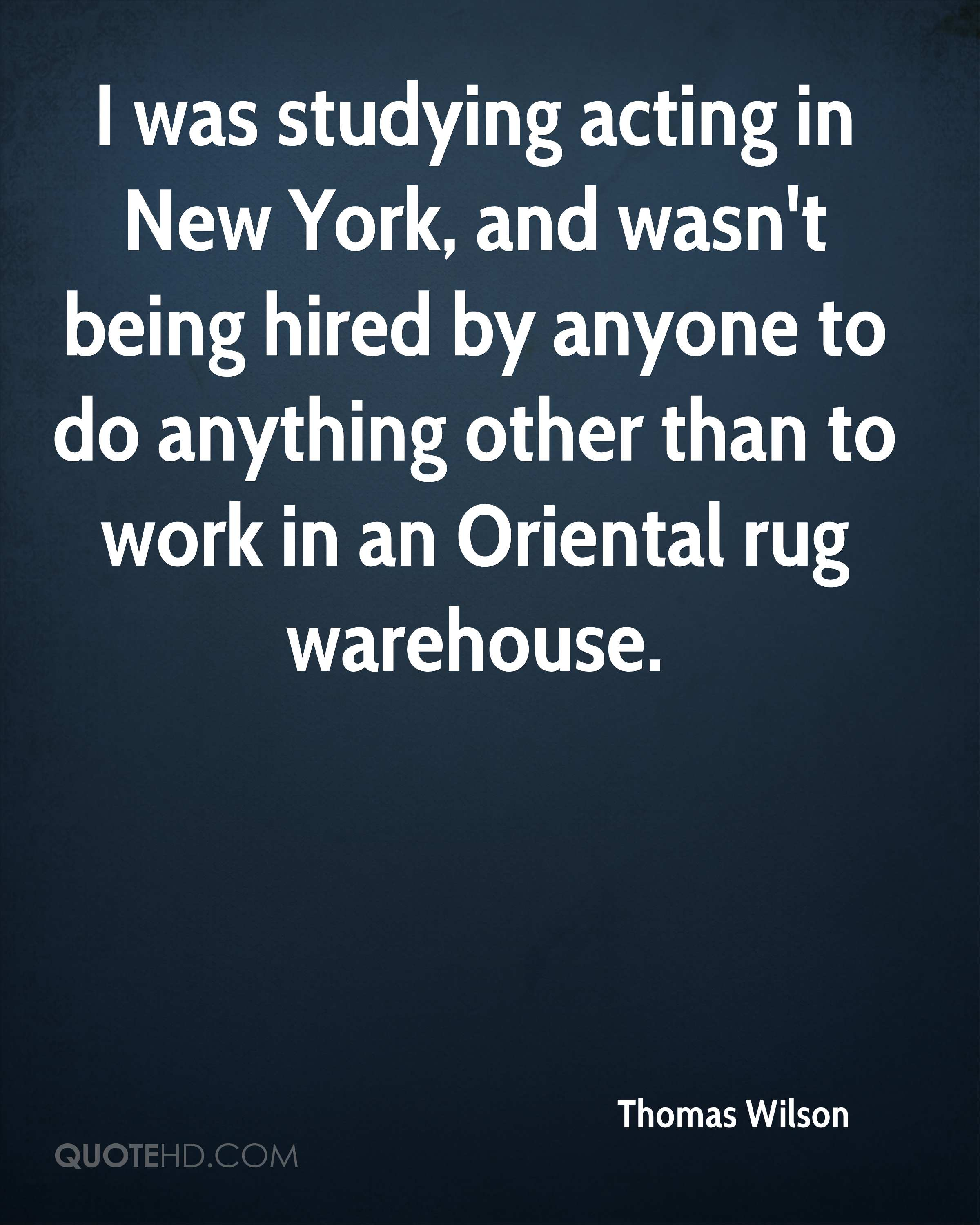 I was studying acting in New York, and wasn't being hired by anyone to do anything other than to work in an Oriental rug warehouse.
