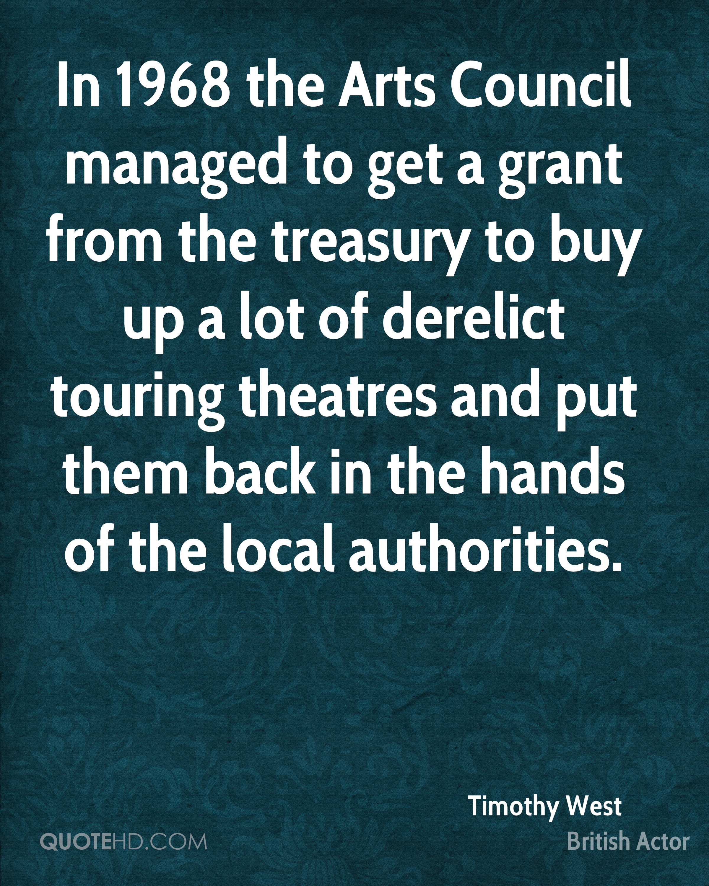 In 1968 the Arts Council managed to get a grant from the treasury to buy up a lot of derelict touring theatres and put them back in the hands of the local authorities.