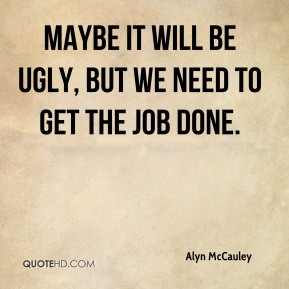 Alyn McCauley - Maybe it will be ugly, but we need to get the job done.