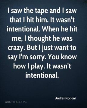 I saw the tape and I saw that I hit him. It wasn't intentional. When he hit me, I thought he was crazy. But I just want to say I'm sorry. You know how I play. It wasn't intentional.