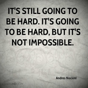 It's still going to be hard. It's going to be hard, but it's not impossible.