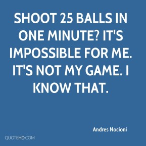Andres Nocioni - Shoot 25 balls in one minute? It's impossible for me. It's not my game. I know that.