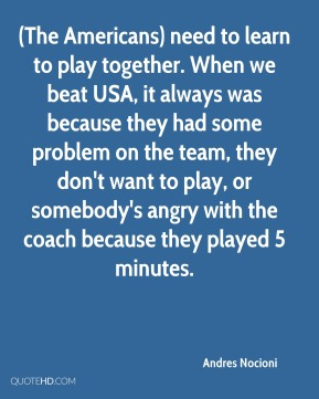 (The Americans) need to learn to play together. When we beat USA, it always was because they had some problem on the team, they don't want to play, or somebody's angry with the coach because they played 5 minutes.