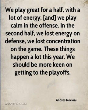 We play great for a half, with a lot of energy, [and] we play calm in the offense. In the second half, we lost energy on defense, we lost concentration on the game. These things happen a lot this year. We should be more keen on getting to the playoffs.