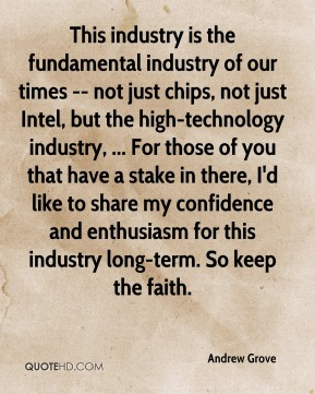 Andrew Grove - This industry is the fundamental industry of our times -- not just chips, not just Intel, but the high-technology industry, ... For those of you that have a stake in there, I'd like to share my confidence and enthusiasm for this industry long-term. So keep the faith.