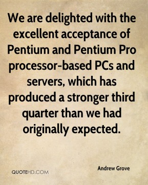 Andrew Grove - We are delighted with the excellent acceptance of Pentium and Pentium Pro processor-based PCs and servers, which has produced a stronger third quarter than we had originally expected.
