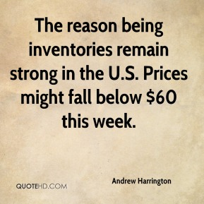 The reason being inventories remain strong in the U.S. Prices might fall below $60 this week.