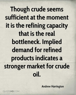 Andrew Harrington - Though crude seems sufficient at the moment it is the refining capacity that is the real bottleneck. Implied demand for refined products indicates a stronger market for crude oil.